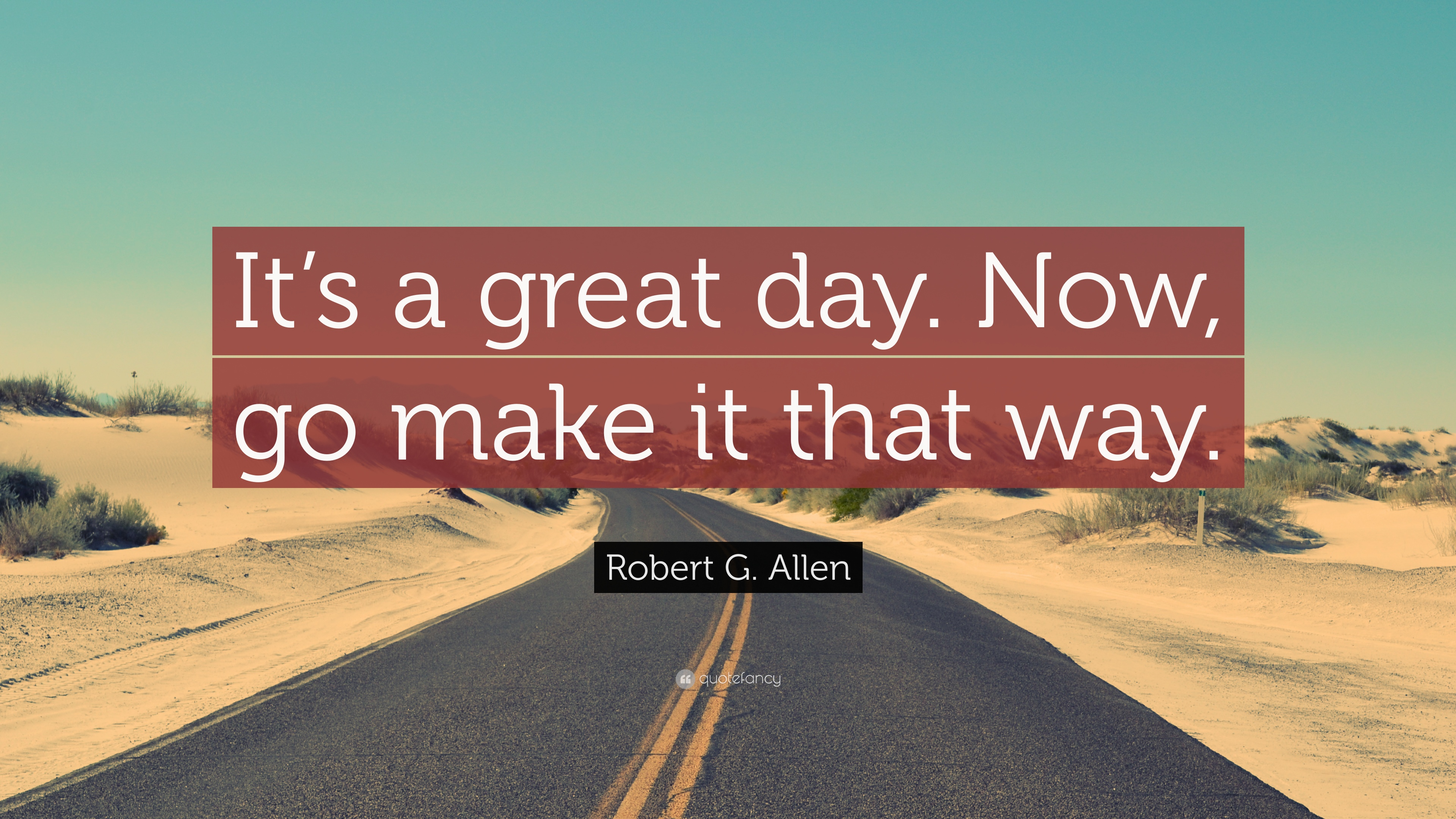 "Robert G. Allen Quote: ""It's a great day. Now, go make it that way"