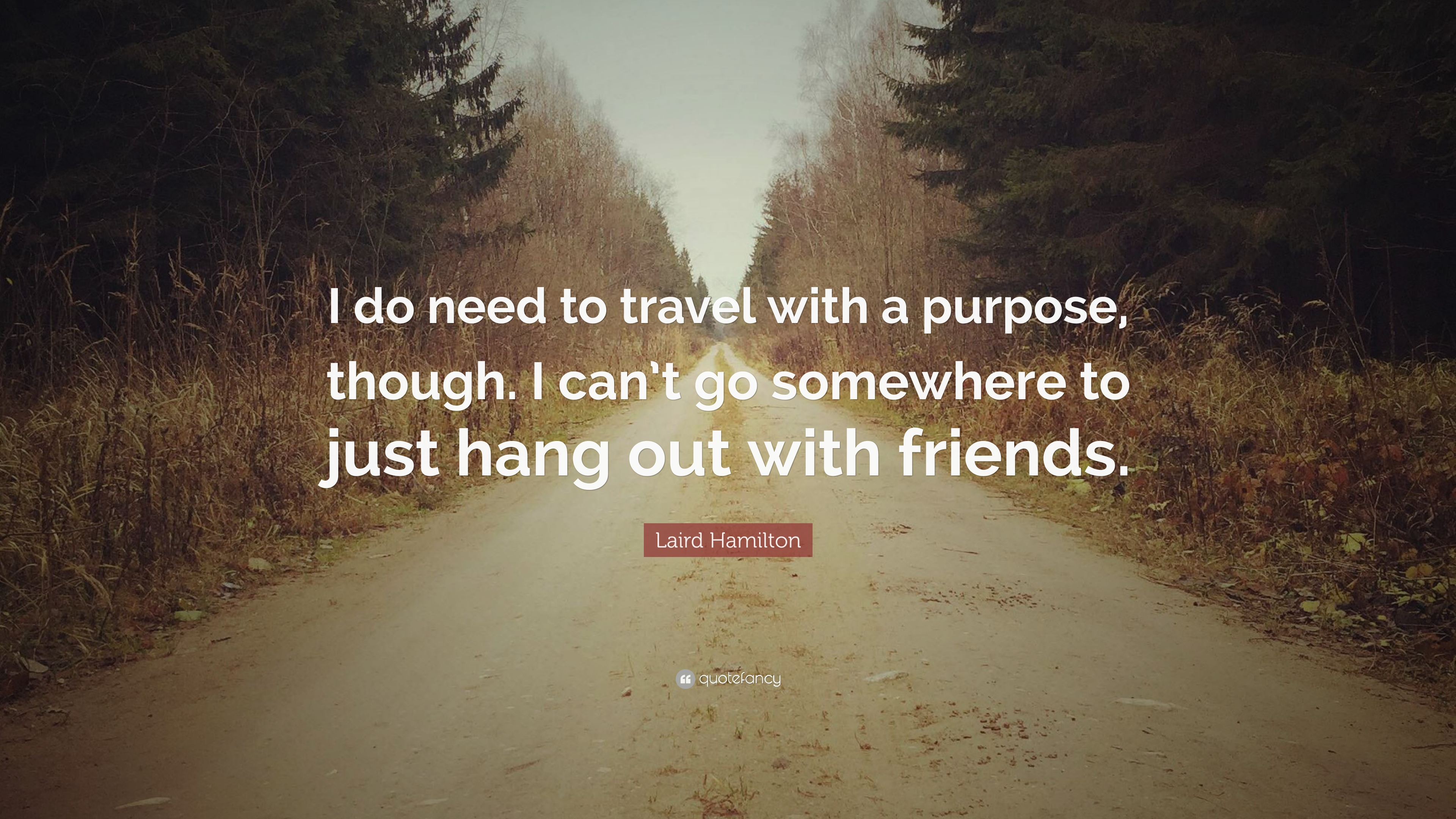 """Hanging Out With Friends Quotes: Laird Hamilton Quote: """"I Do Need To Travel With A Purpose"""