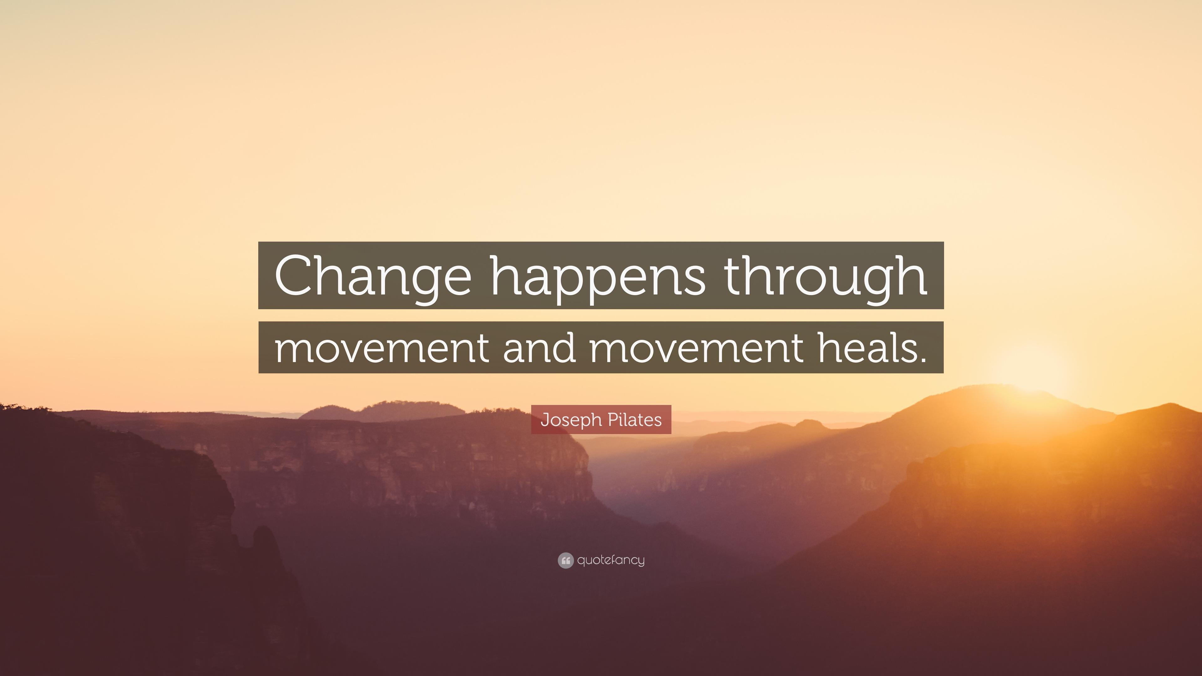 "Movement Quotes Joseph Pilates Quote: ""Change happens through movement and  Movement Quotes"