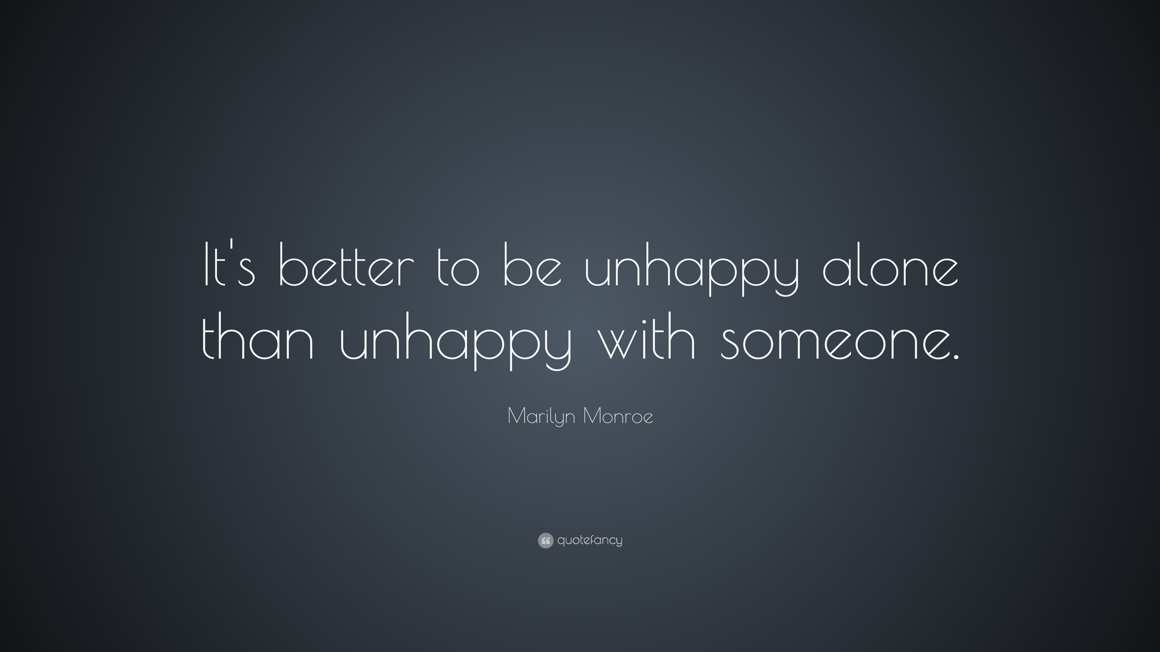"Relationship Quotes ""It s better to be unhappy alone than unhappy with someone """