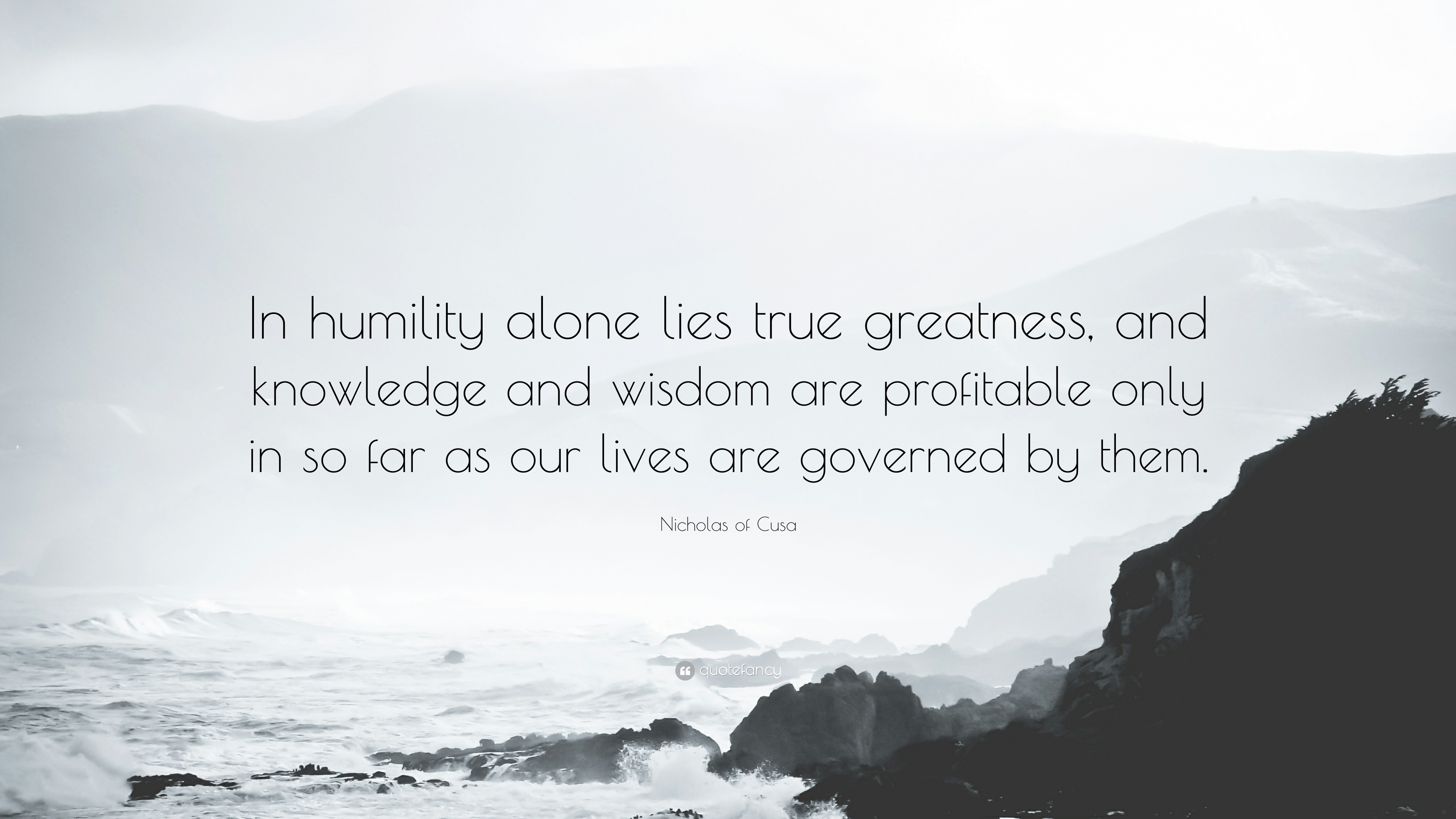 """Nicholas of Cusa Quote: """"In humility alone lies true greatness, and  knowledge and wisdom are profitable only in so far as our lives are  governed ..."""""""