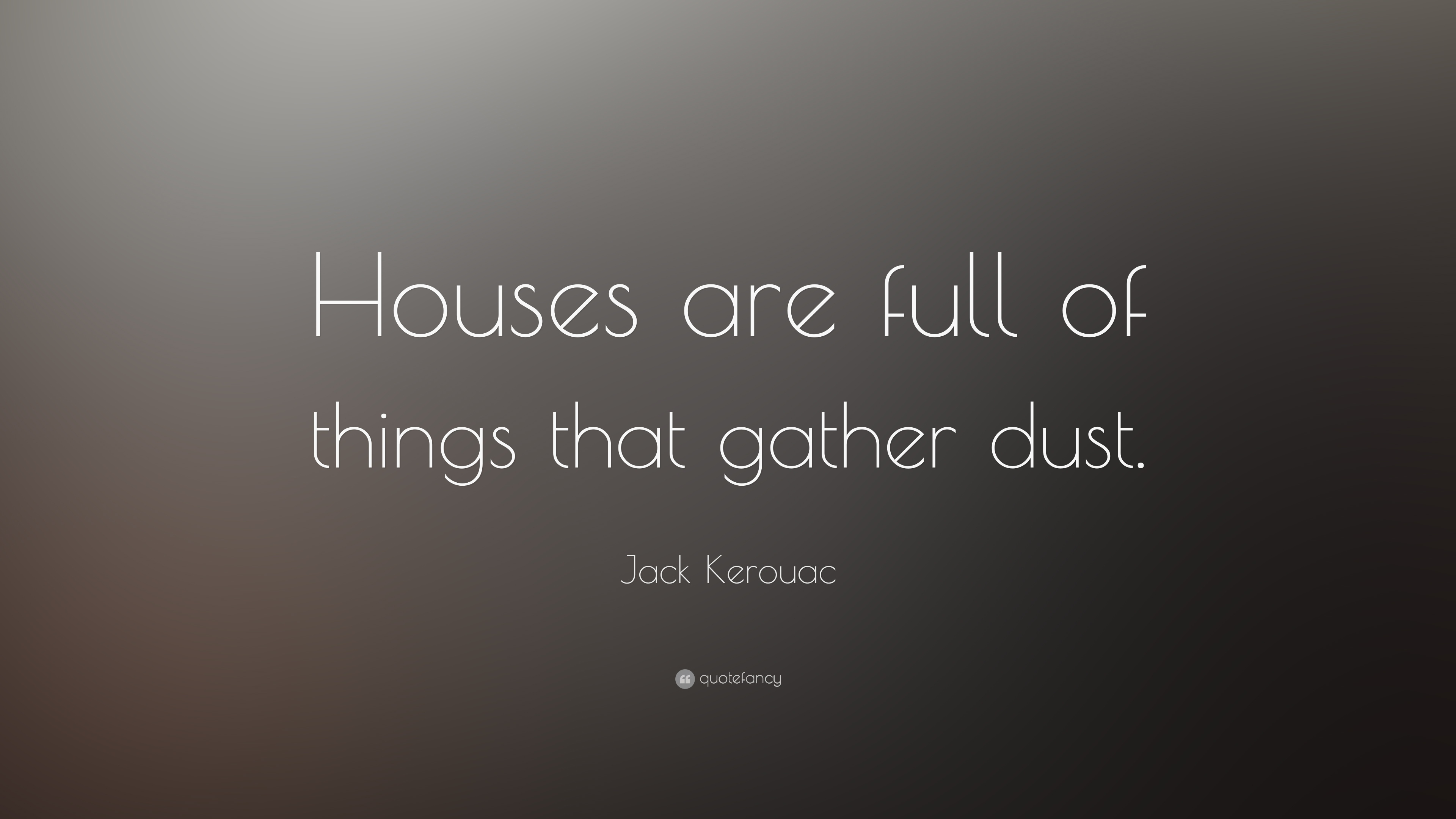 "Quotes About Houses Jack Kerouac Quote ""Houses Are Full Of Things That Gather Dust"