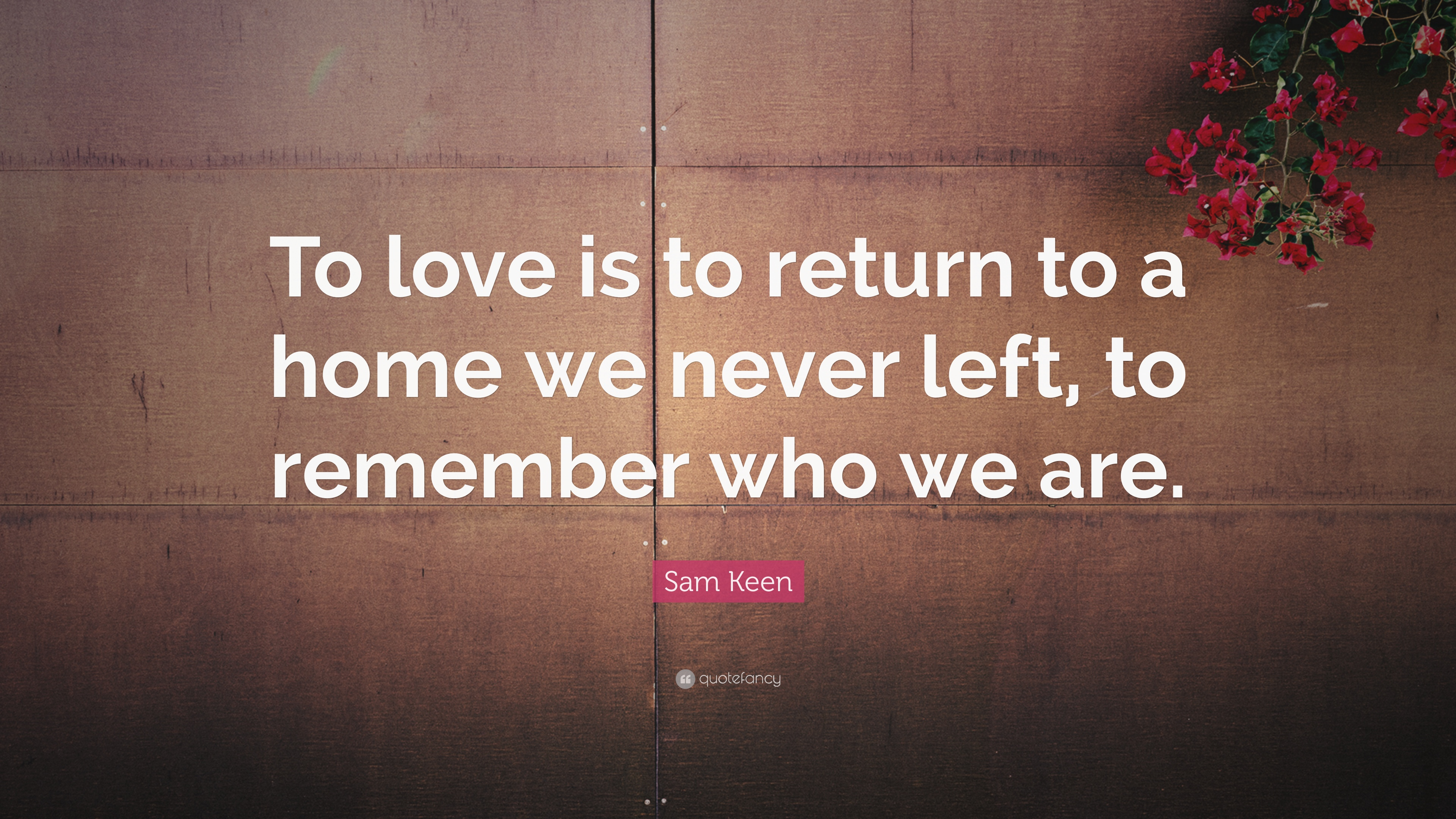 "A Return To Love Quotes Mesmerizing Sam Keen Quote ""To Love Is To Return To A Home We Never Left To"