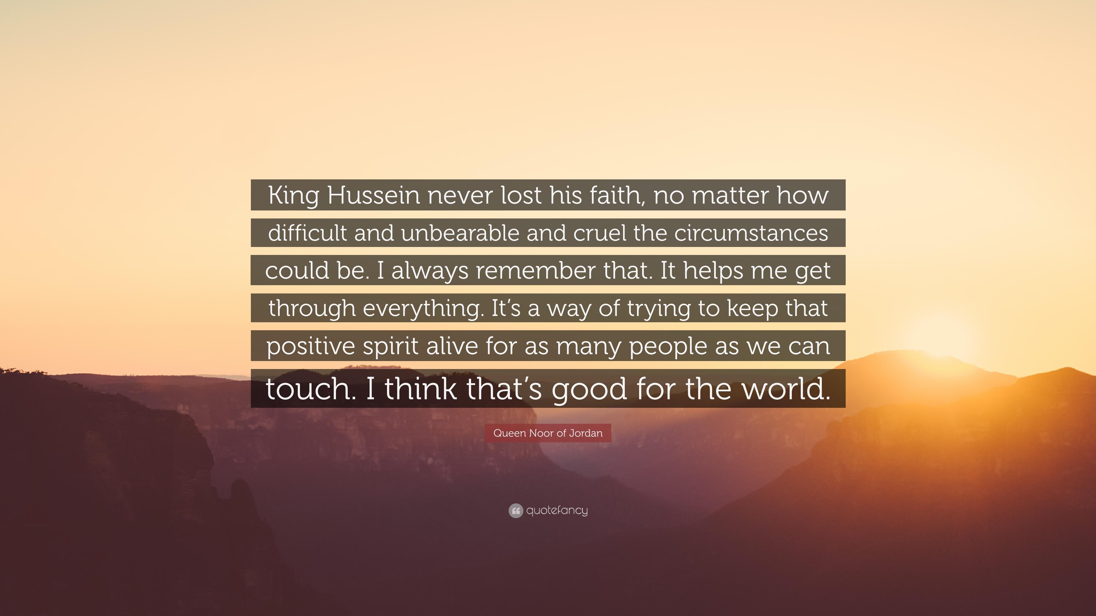 Queen Noor Of Jordan Quote King Hussein Never Lost His Faith No Matter