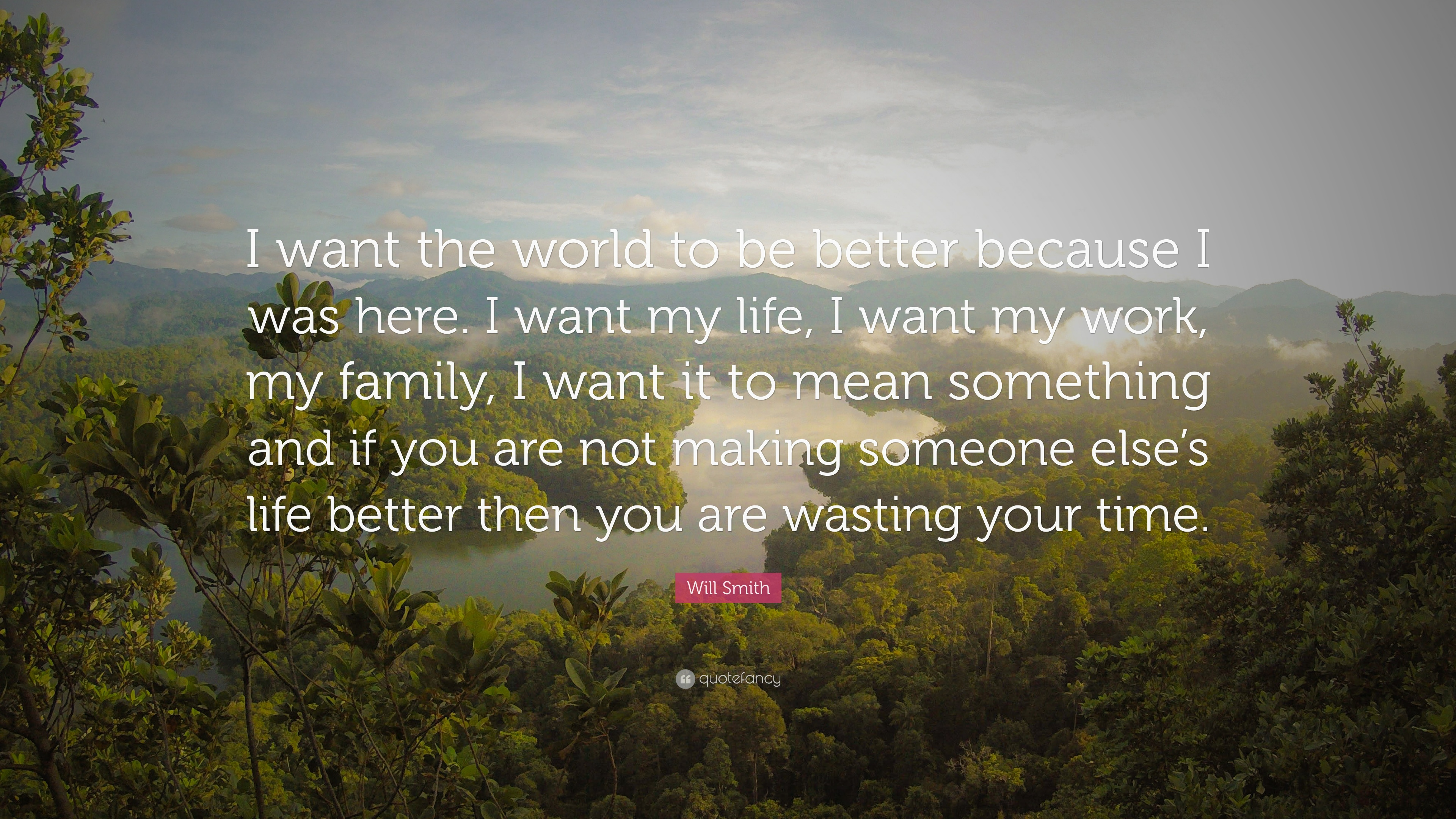 Will Smith Quote I Want The World To Be Better Because I Was Here