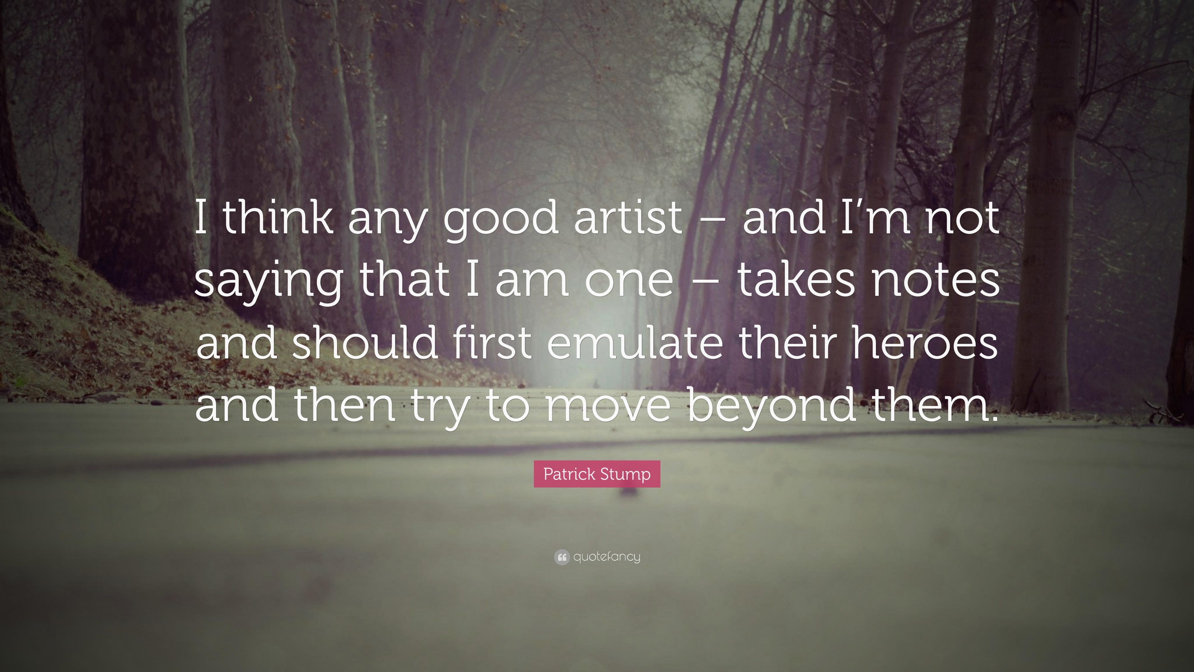 """Patrick Stump Quote: """"I think any good artist – and I\'m not ..."""
