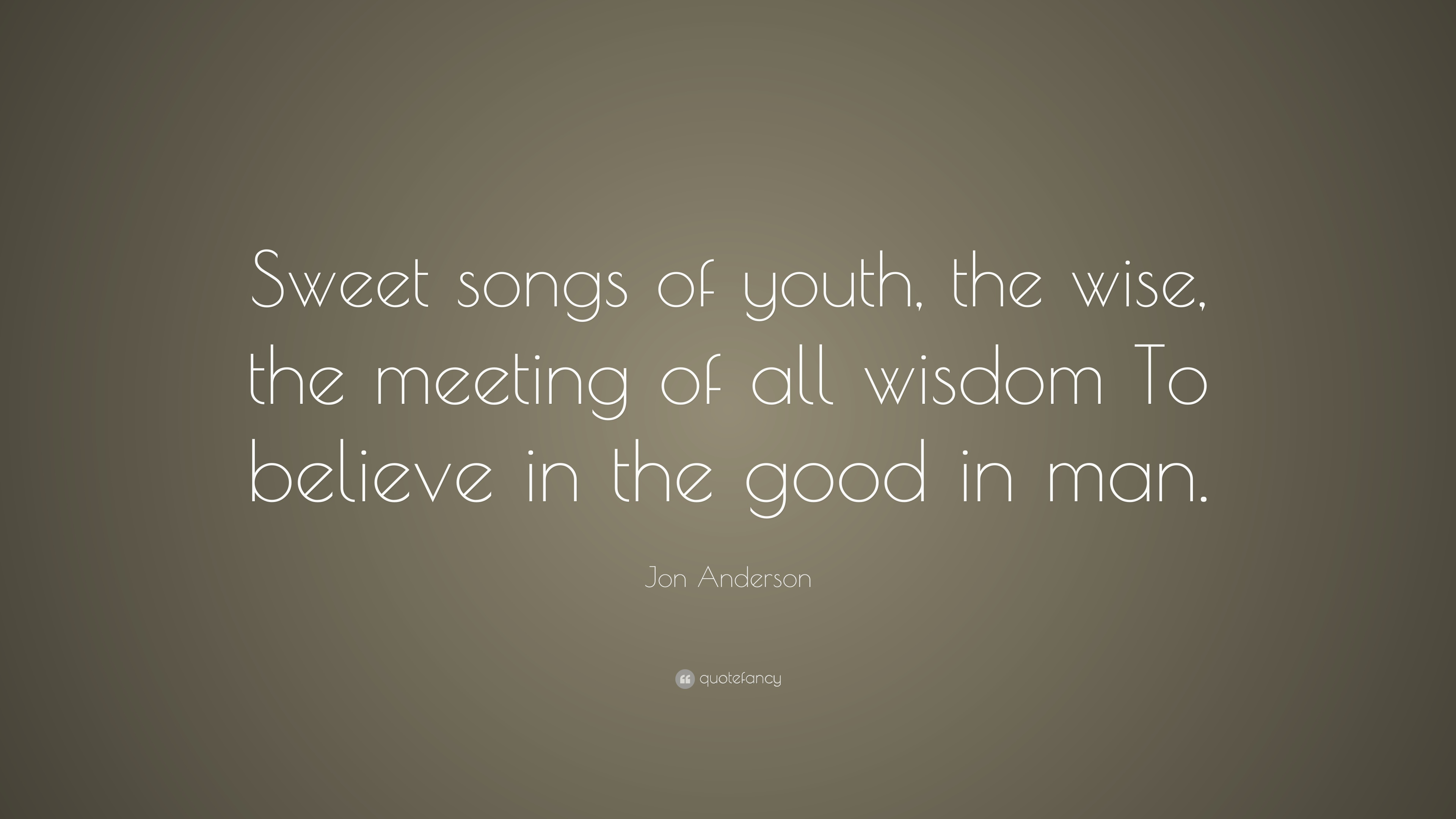 "Jon Anderson Quote: ""Sweet songs of youth, the wise, the ..."