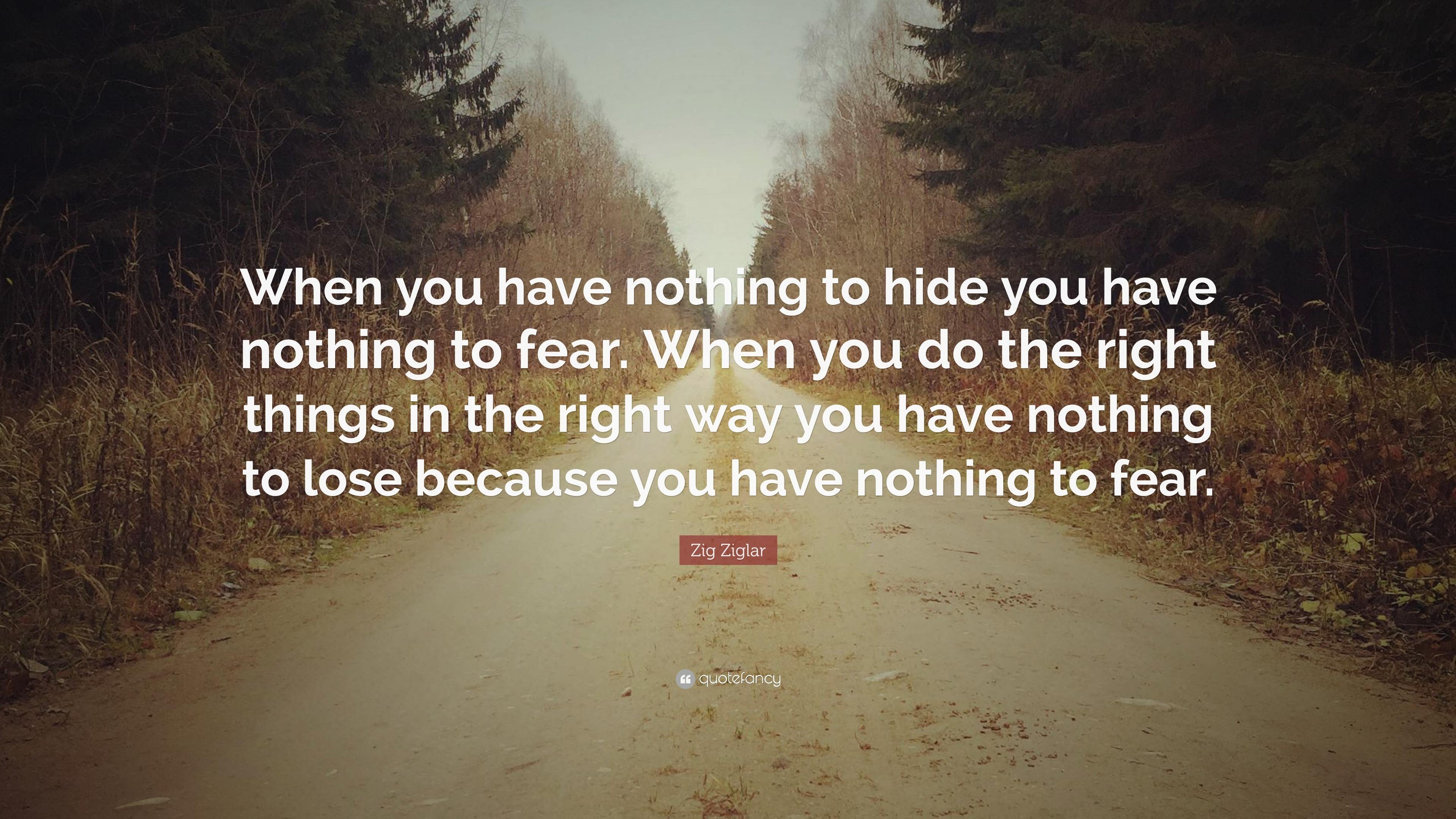"""Nothing To Hide Quotes: Zig Ziglar Quote: """"When You Have Nothing To Hide You Have"""