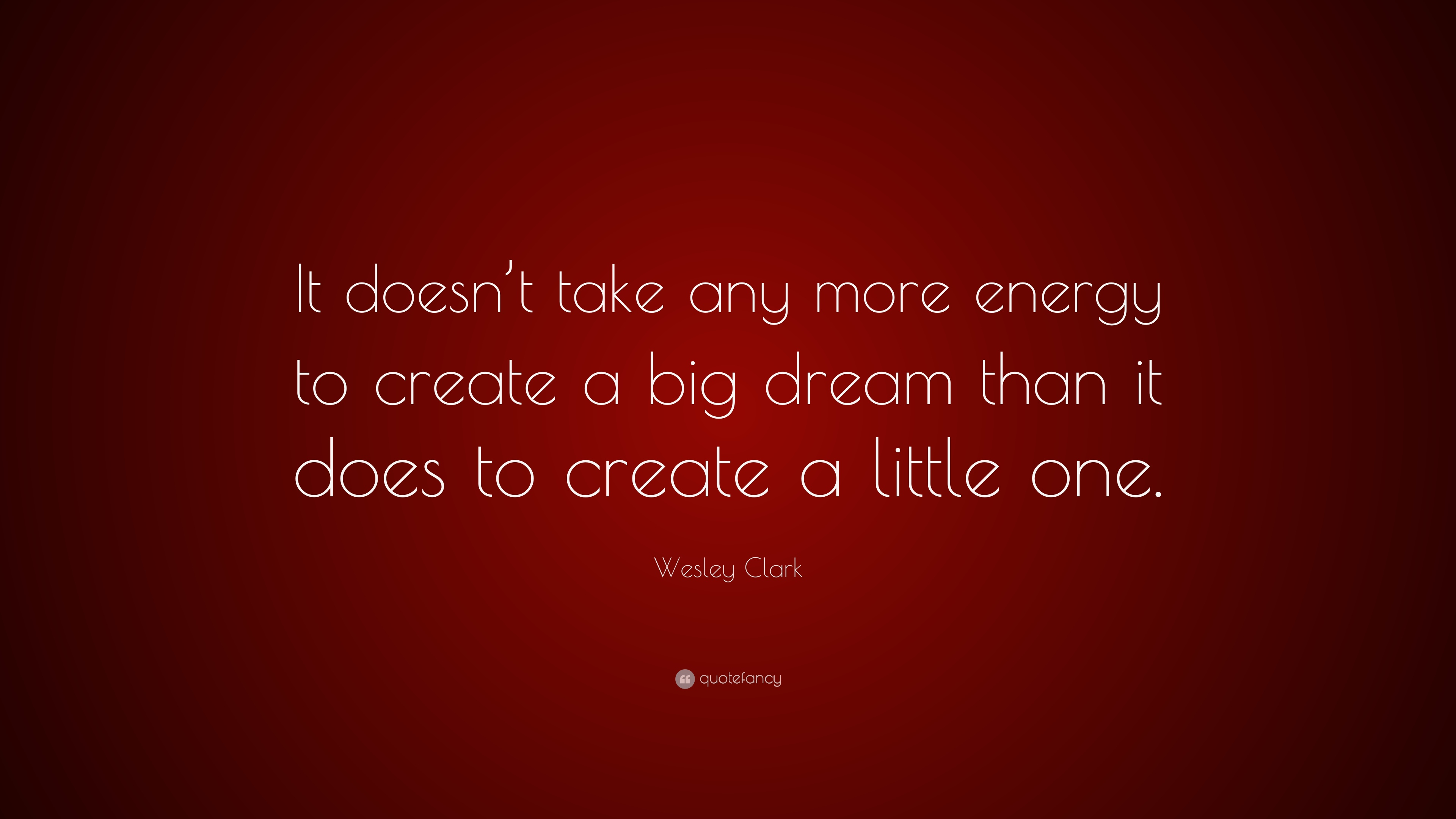 "Create A Quote Wesley Clark Quote ""It Doesn't Take Any More Energy To Create A"