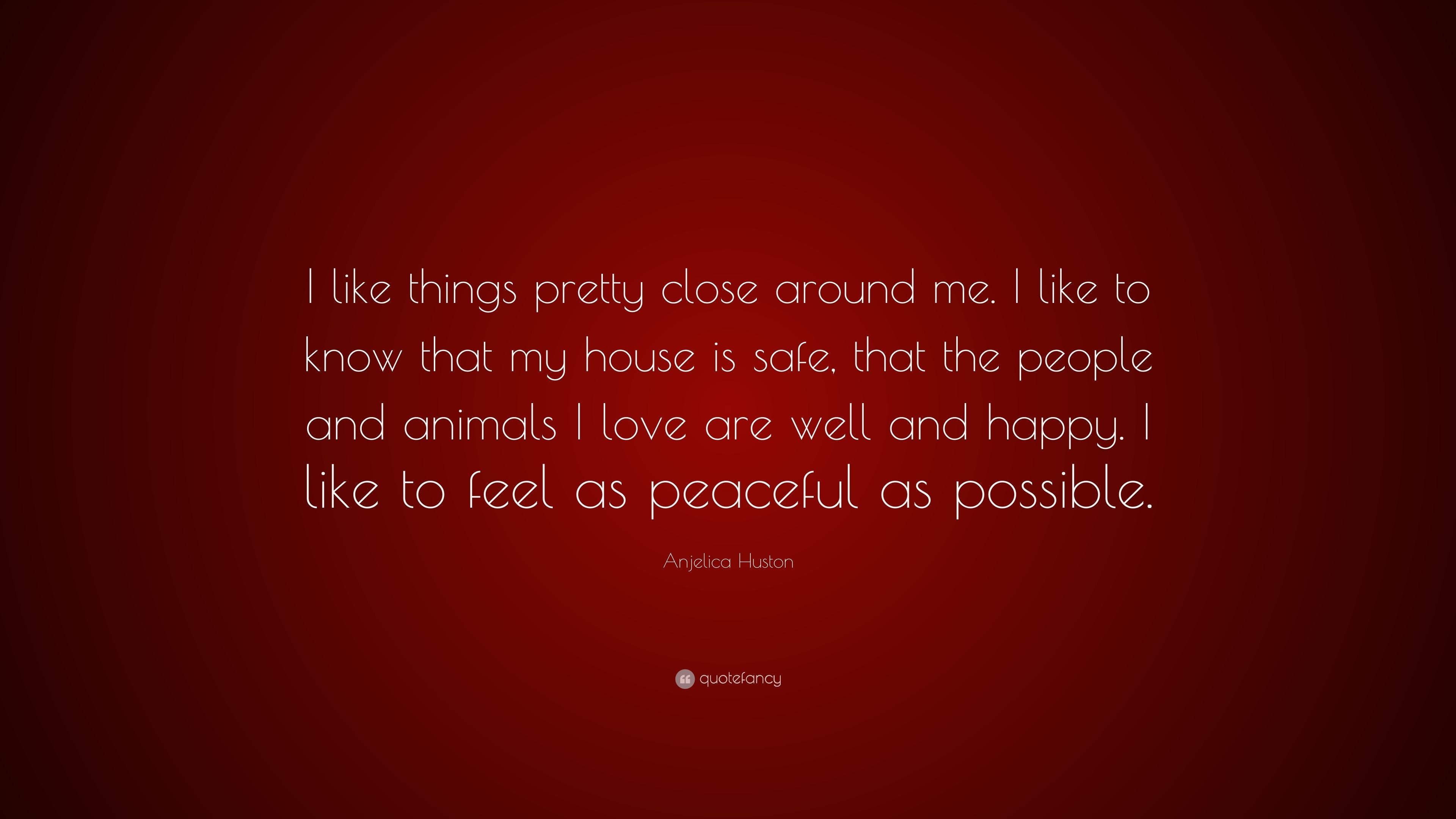 "Anjelica Huston Quote: ""I Like Things Pretty Close Around"