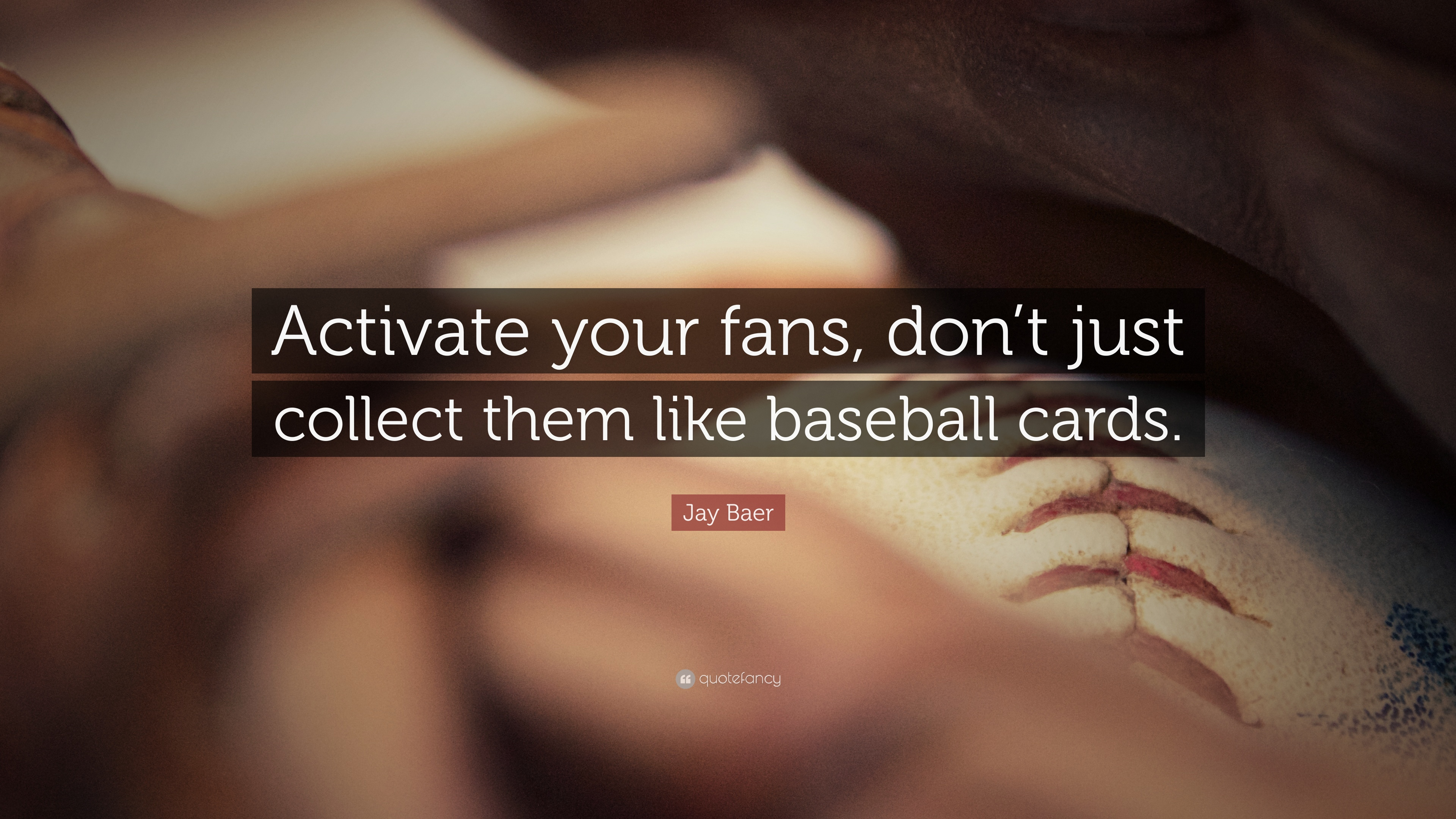 Jay Baer Quote Activate Your Fans Don T Just Collect Them Like Baseball Cards 7 Wallpapers Quotefancy