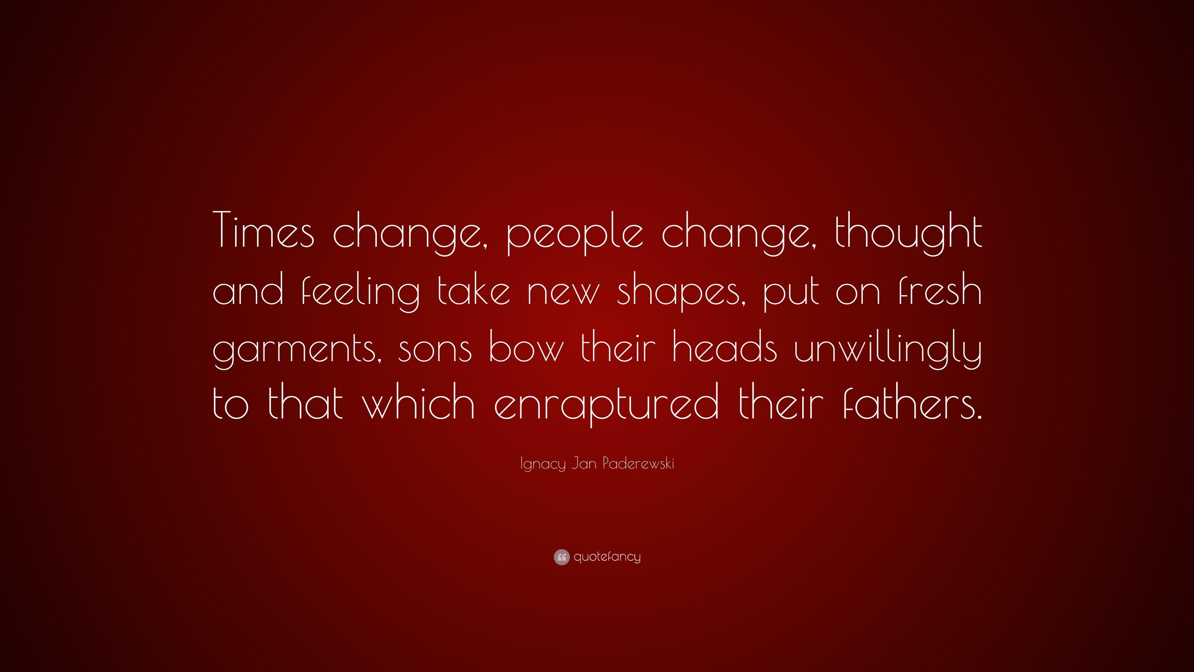 Ignacy Jan Paderewski Quote Times Change People Change Thought