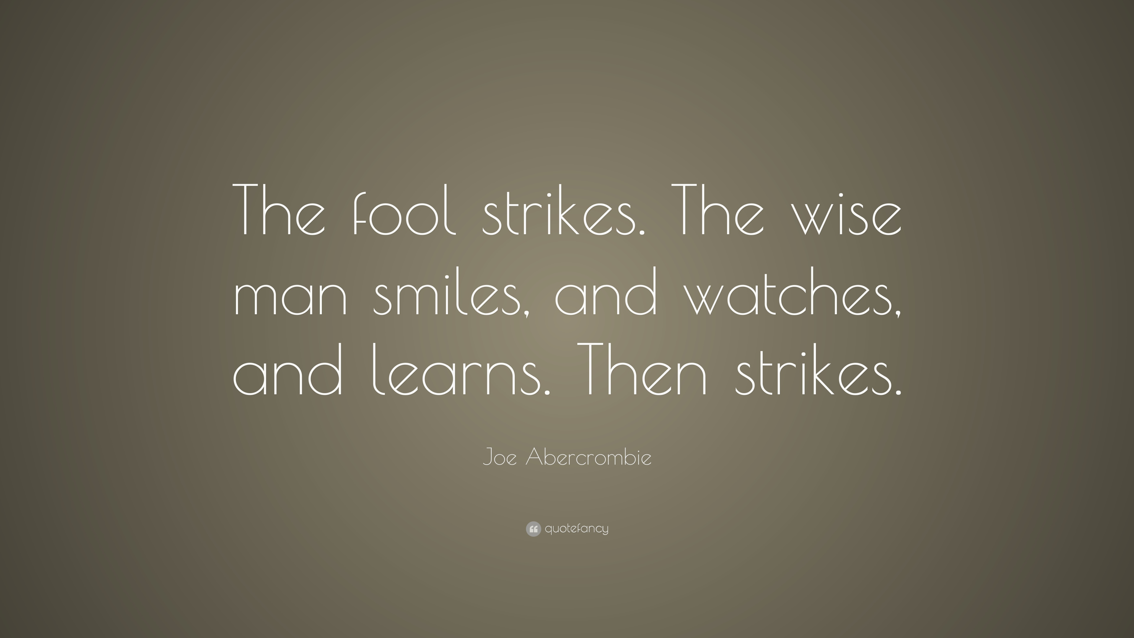 Joe Abercrombie Quote The Fool Strikes The Wise Man Smiles And