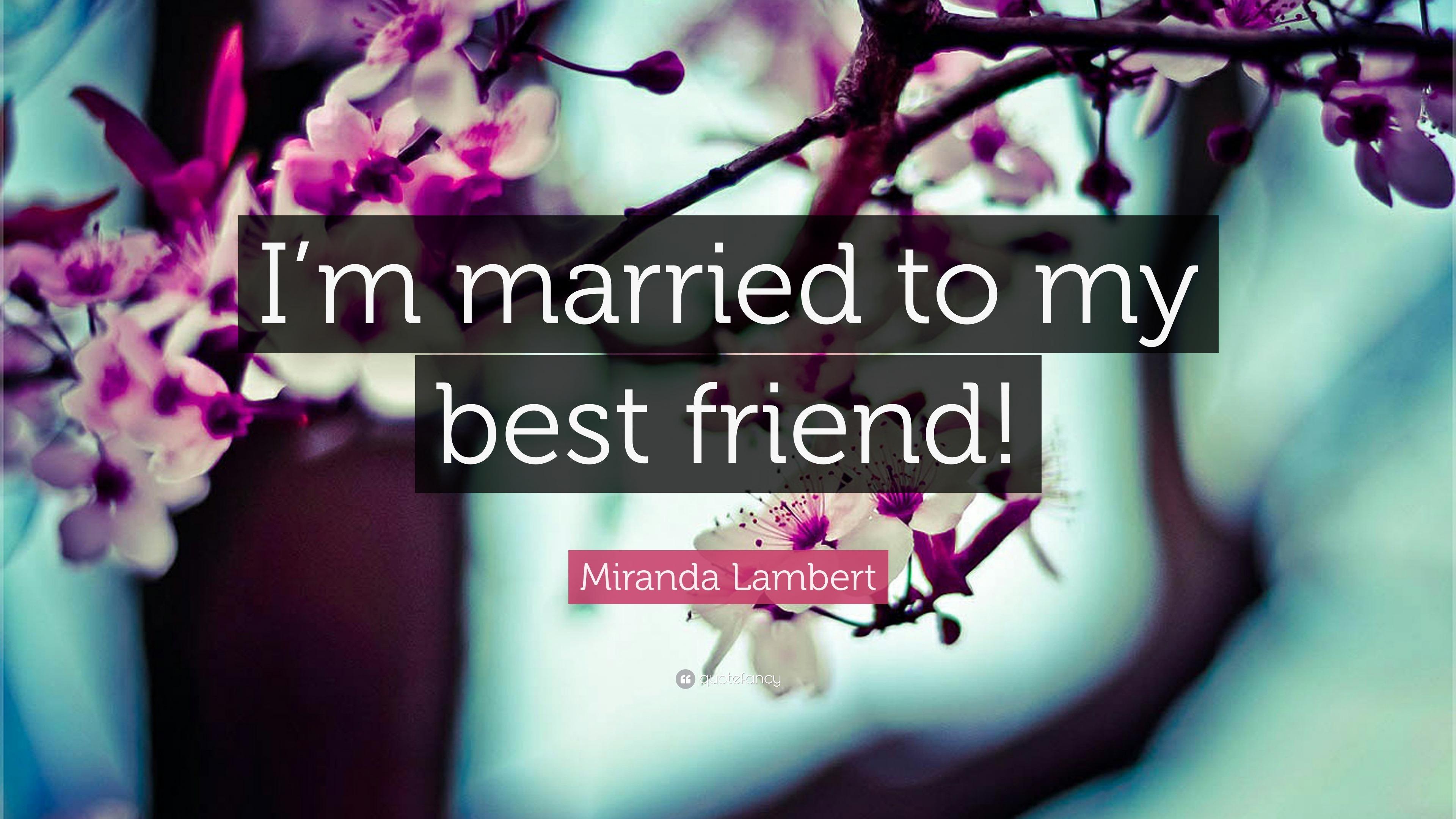 """Miranda Lambert Quote: """"I'm married to my best friend!"""" (9"""