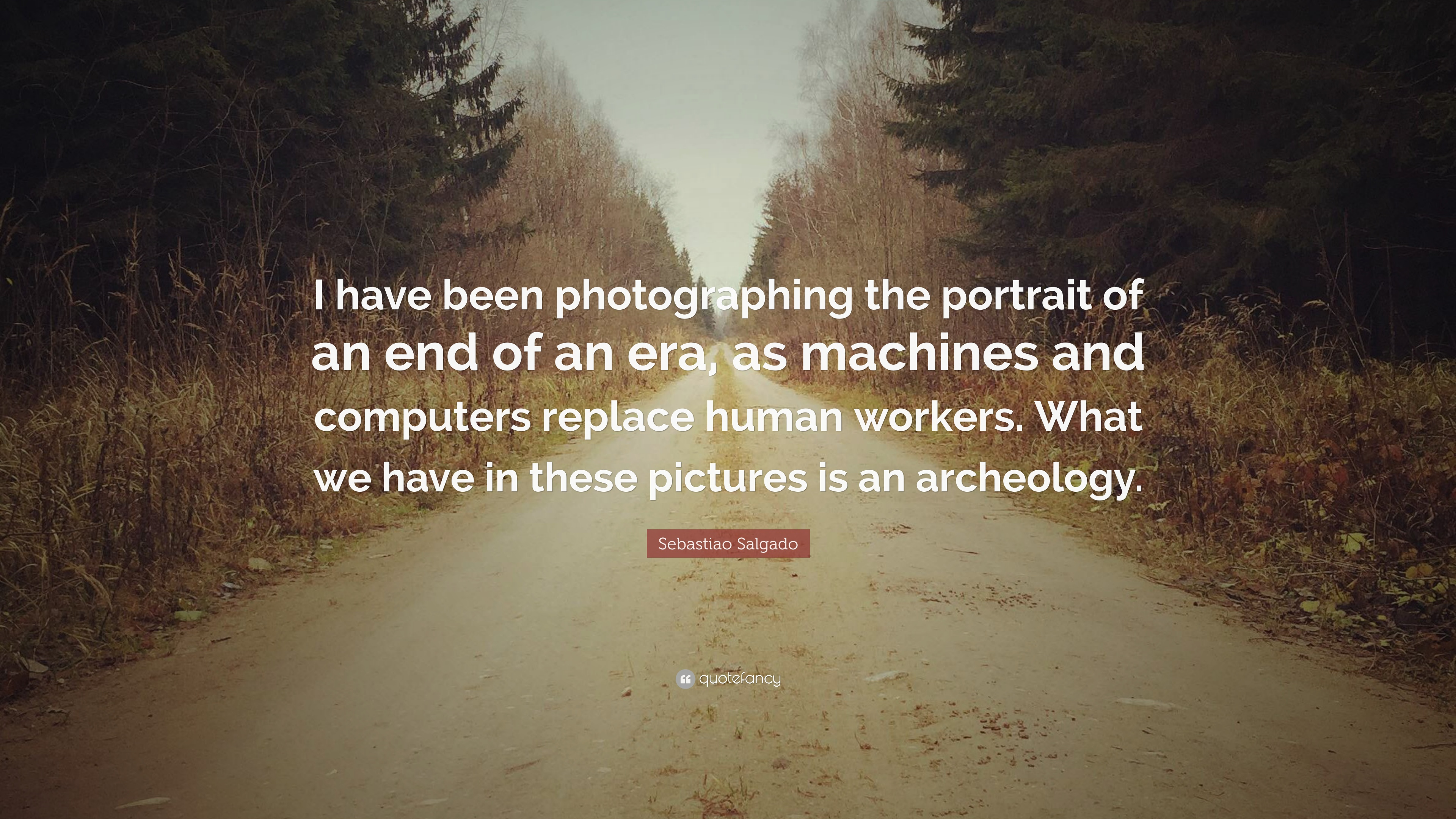Sebastiao Salgado Quote I Have Been Photographing The Portrait Of