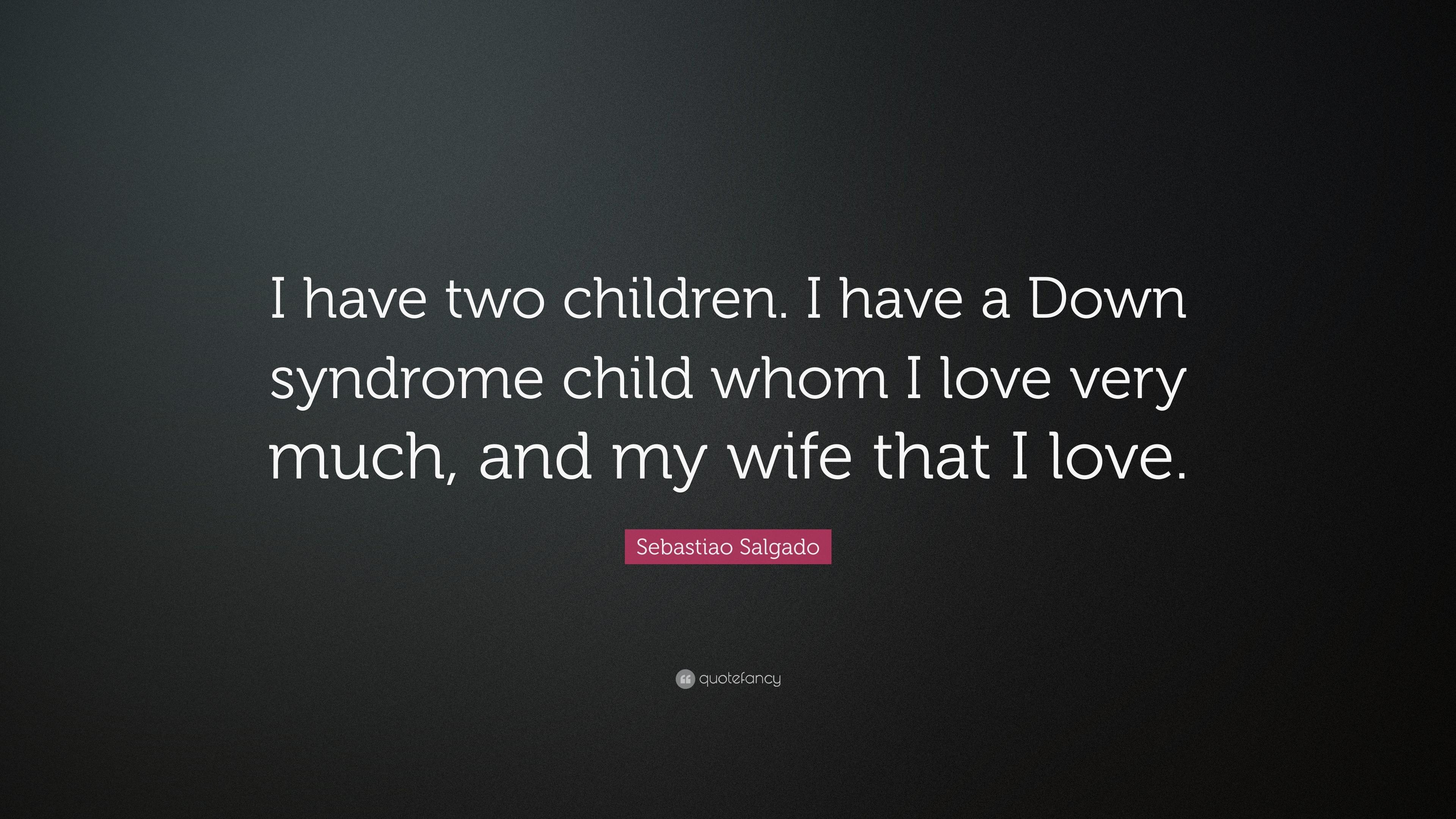 "Sebastiao Salgado Quote: ""I have two children. I have a Down ..."