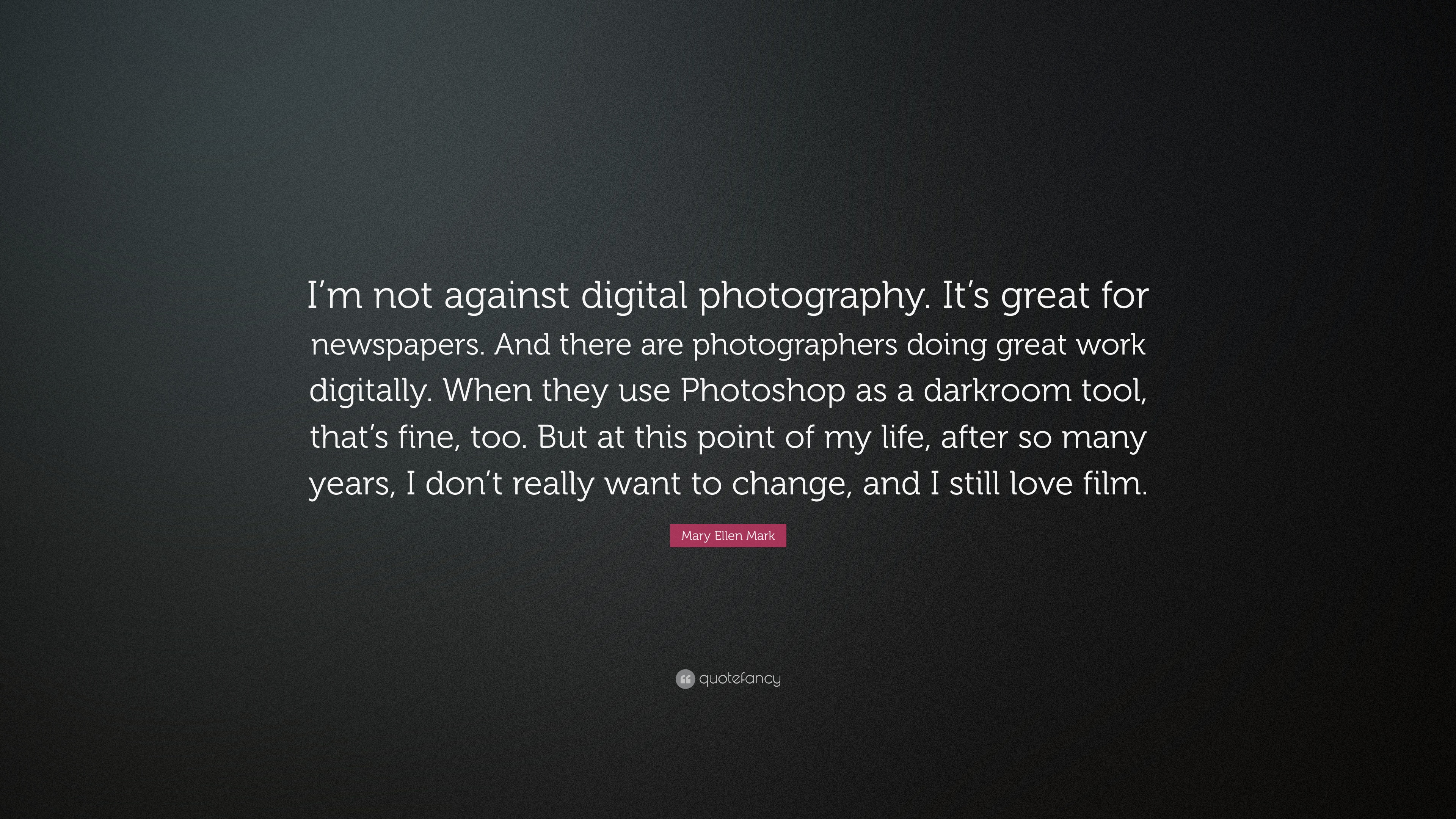 Mary ellen mark quote im not against digital photography its great