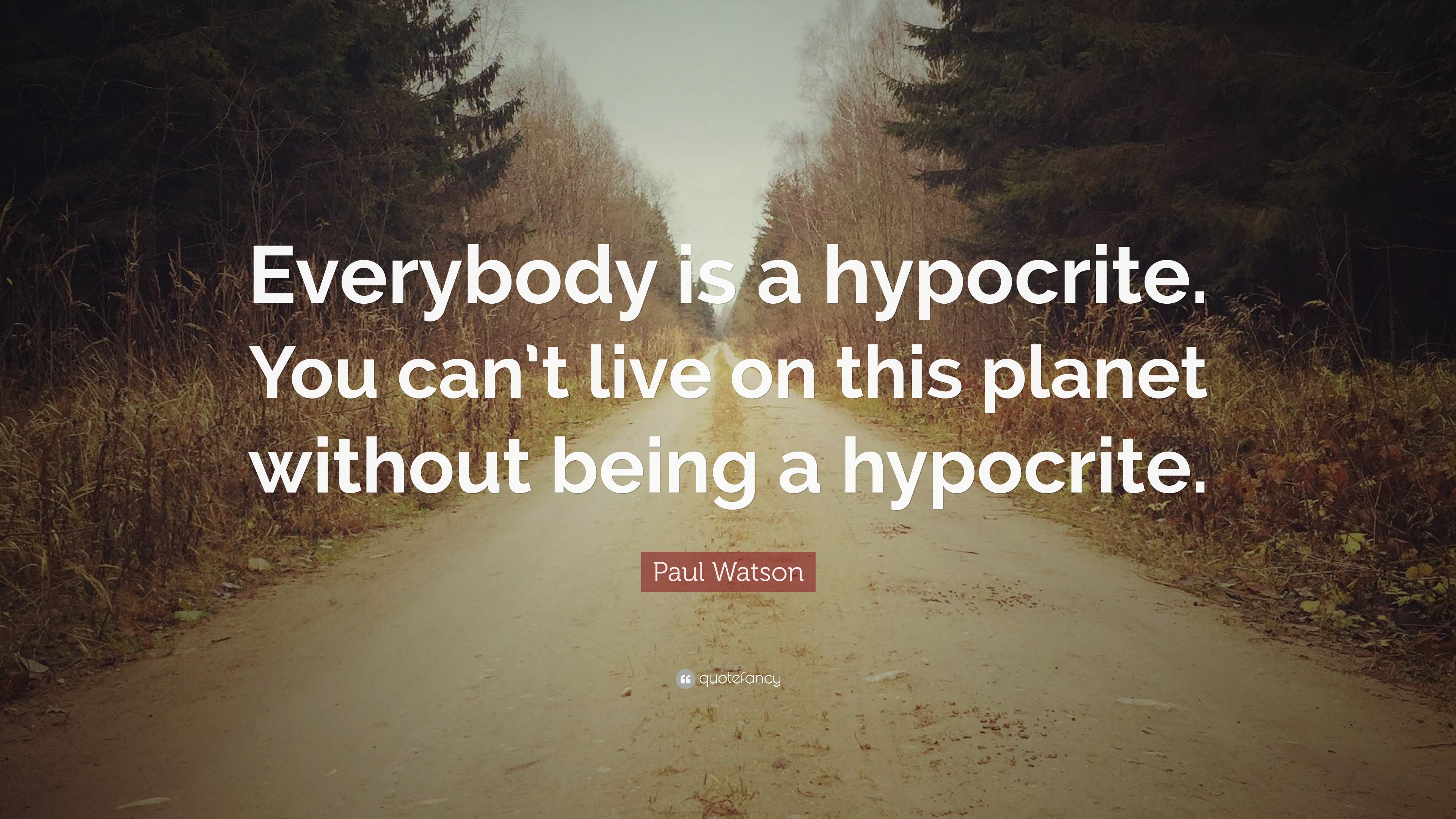 Paul Watson Quote Everybody Is A Hypocrite You Cant Live On This