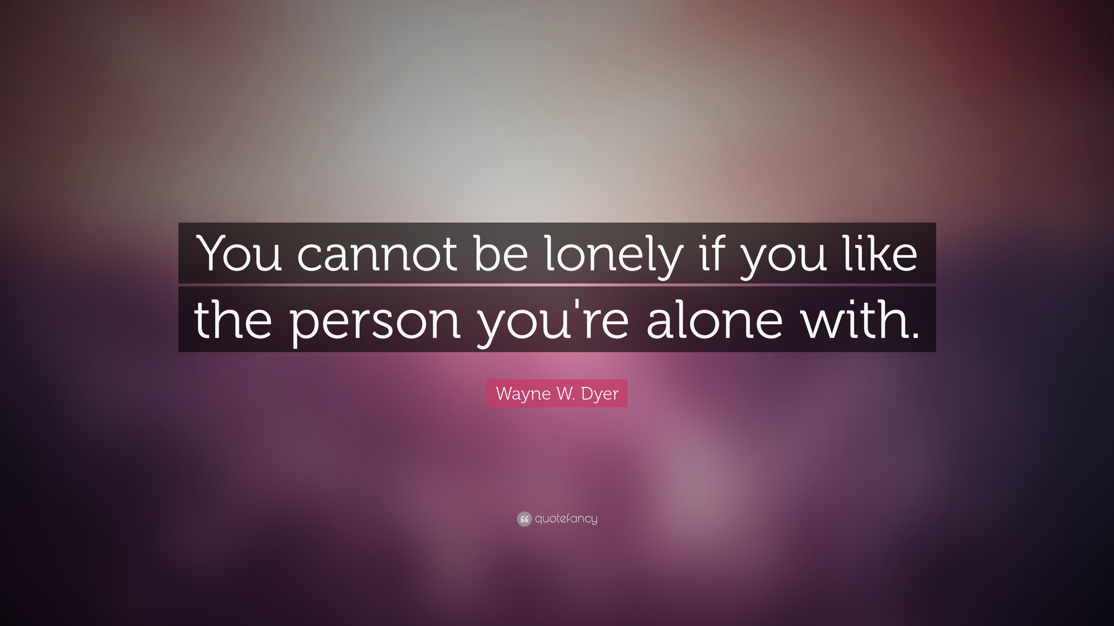 Wayne W Dyer Quote You Cannot Be Lonely If You Like The Person