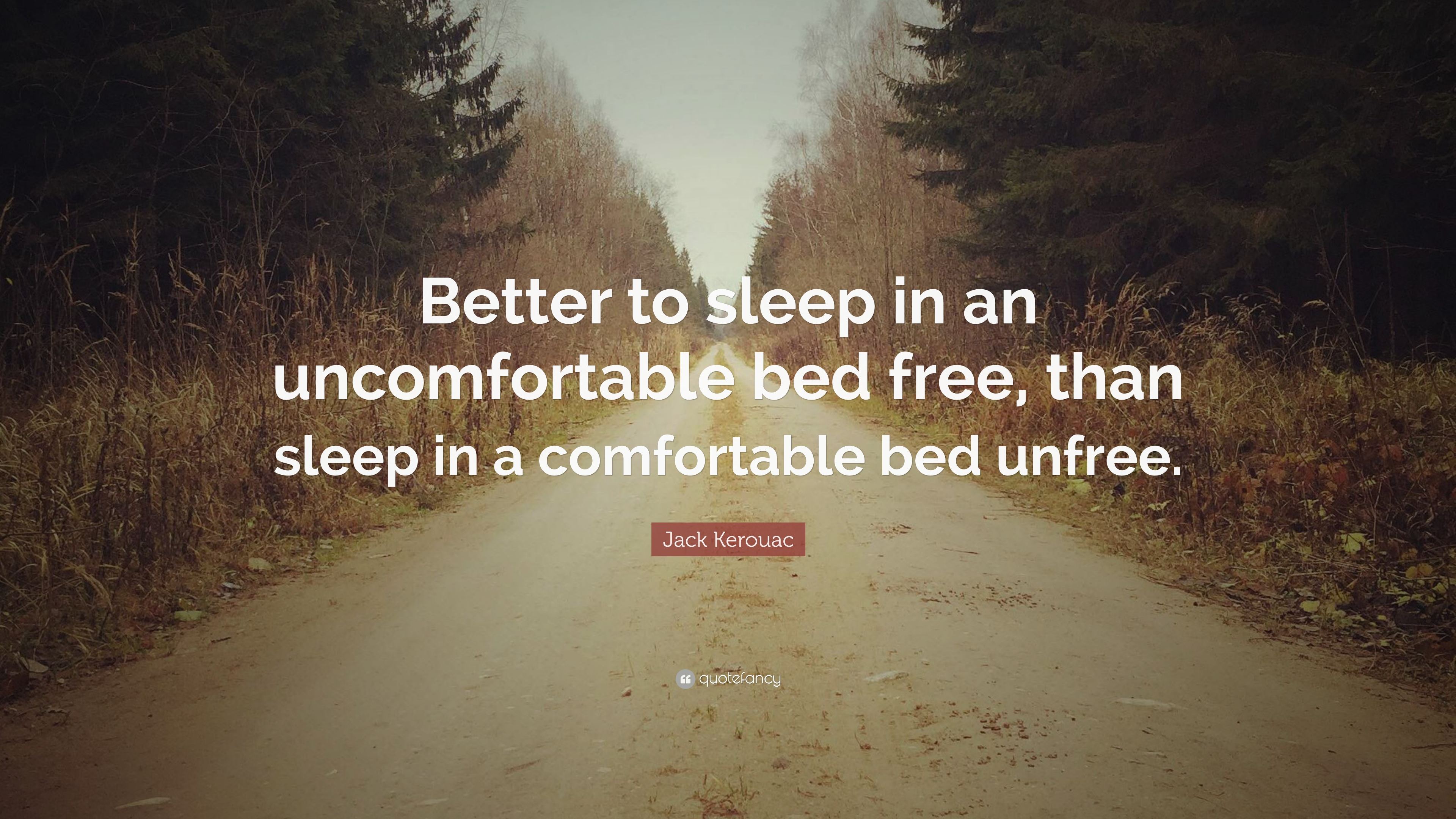 Uncomfortable Bed Inside Jack Kerouac Quote u201cbetter To Sleep In An Uncomfortable Bed Free Than Free