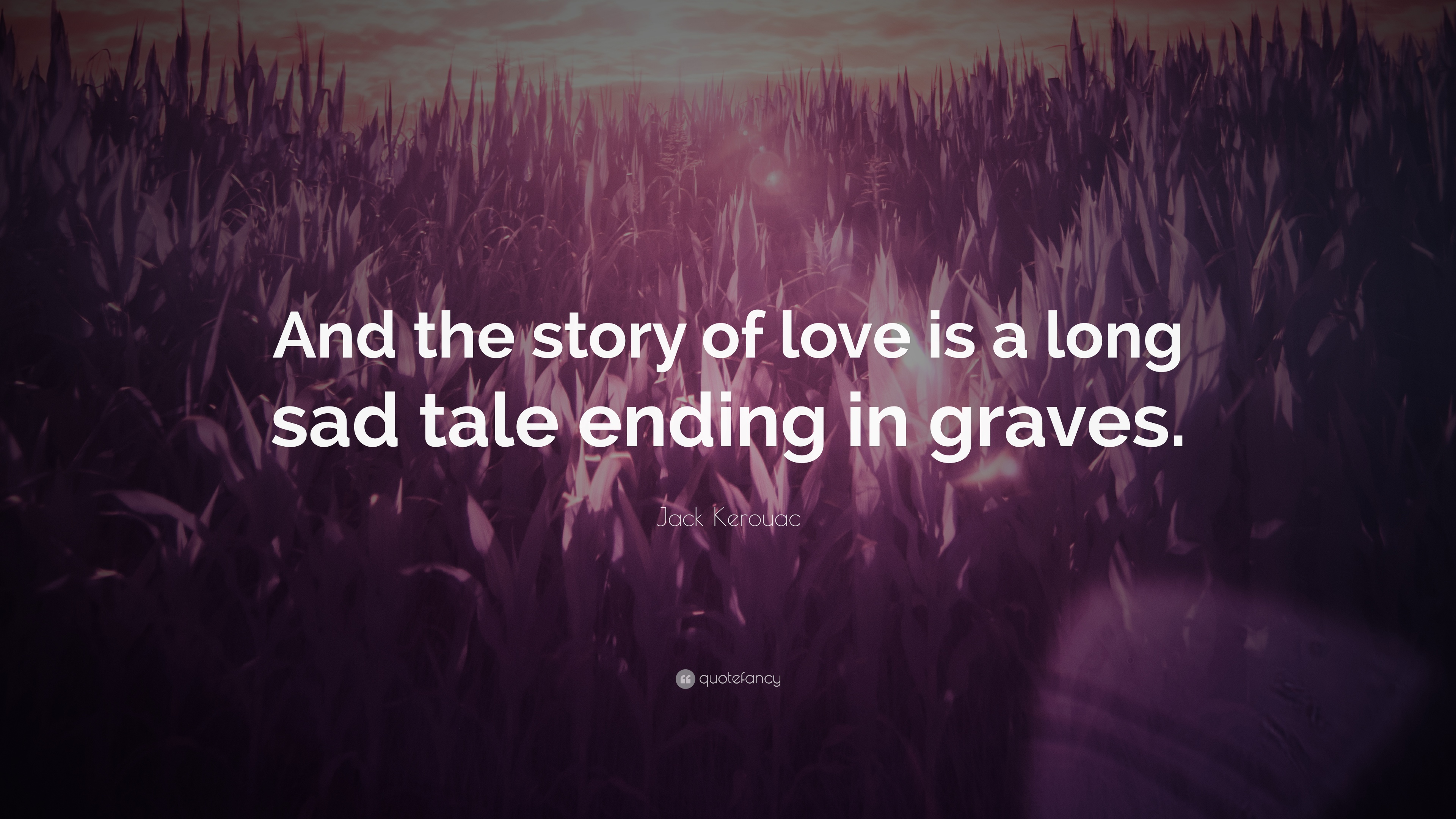 """Jack Kerouac Quote """"And the story of love is a long sad tale ending"""