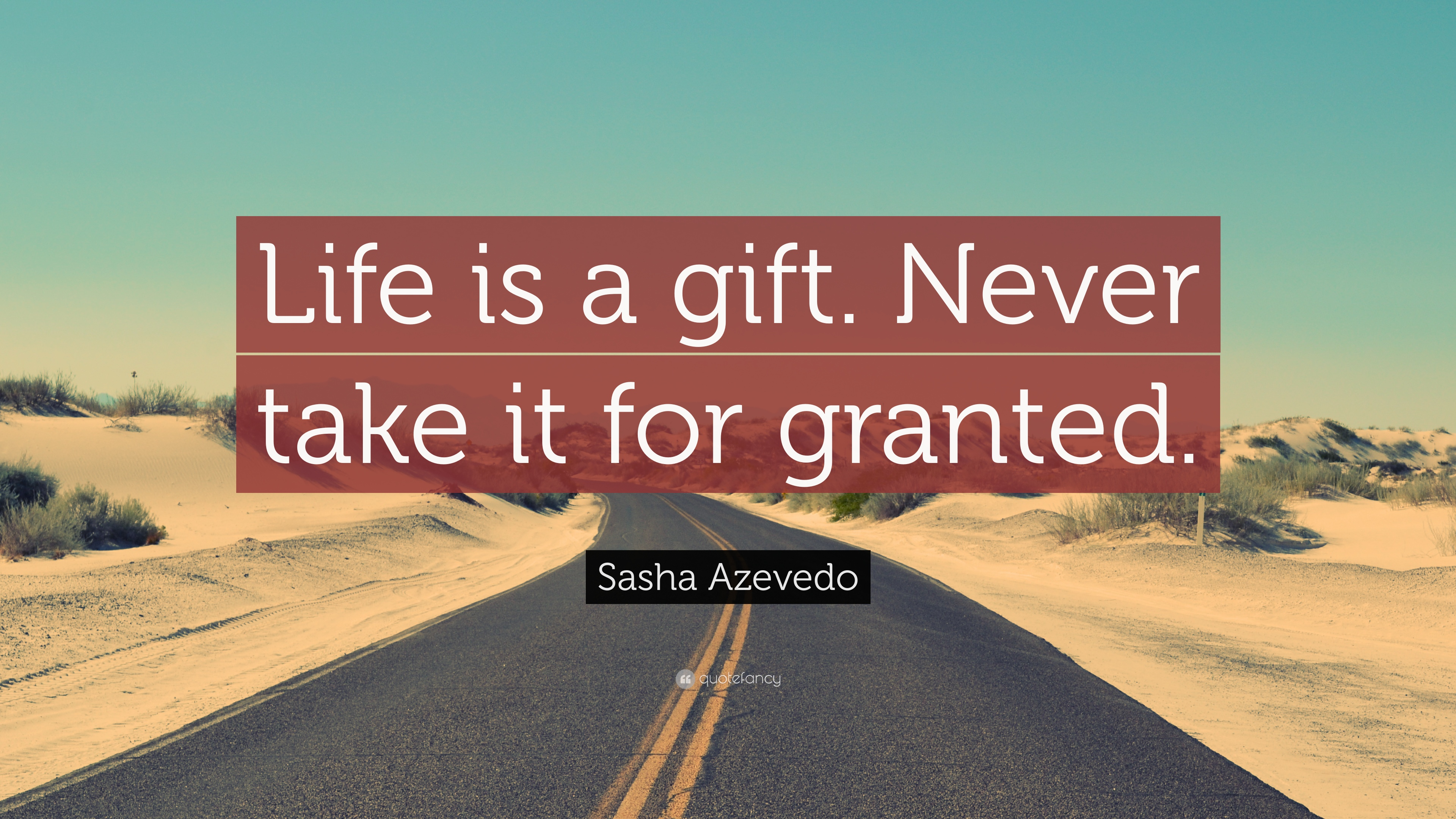 Sasha Azevedo Quote: Life is a gift. Never take it for