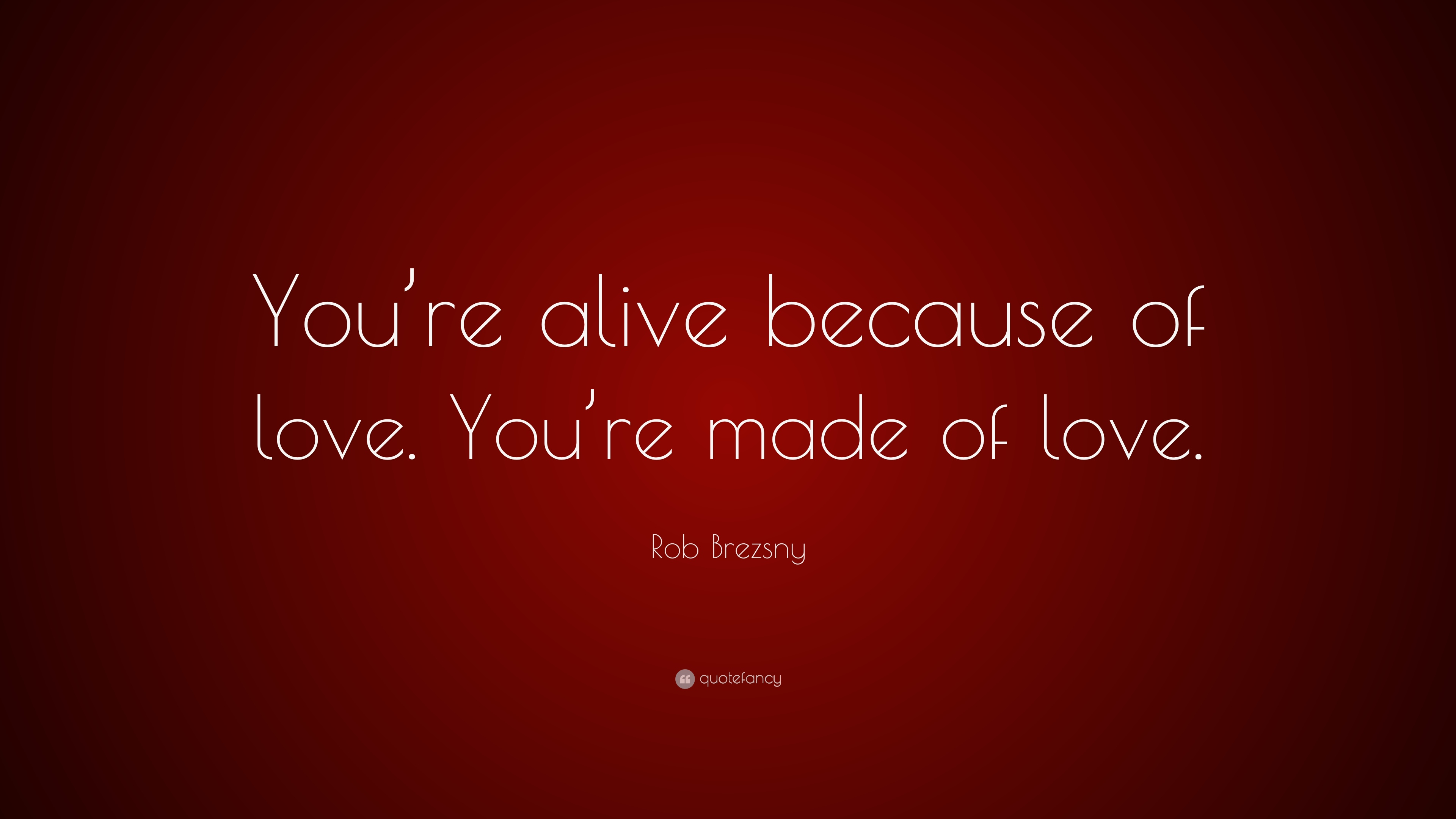 Rob Brezsny Quote You Re Alive Because Of Love You Re Made Of