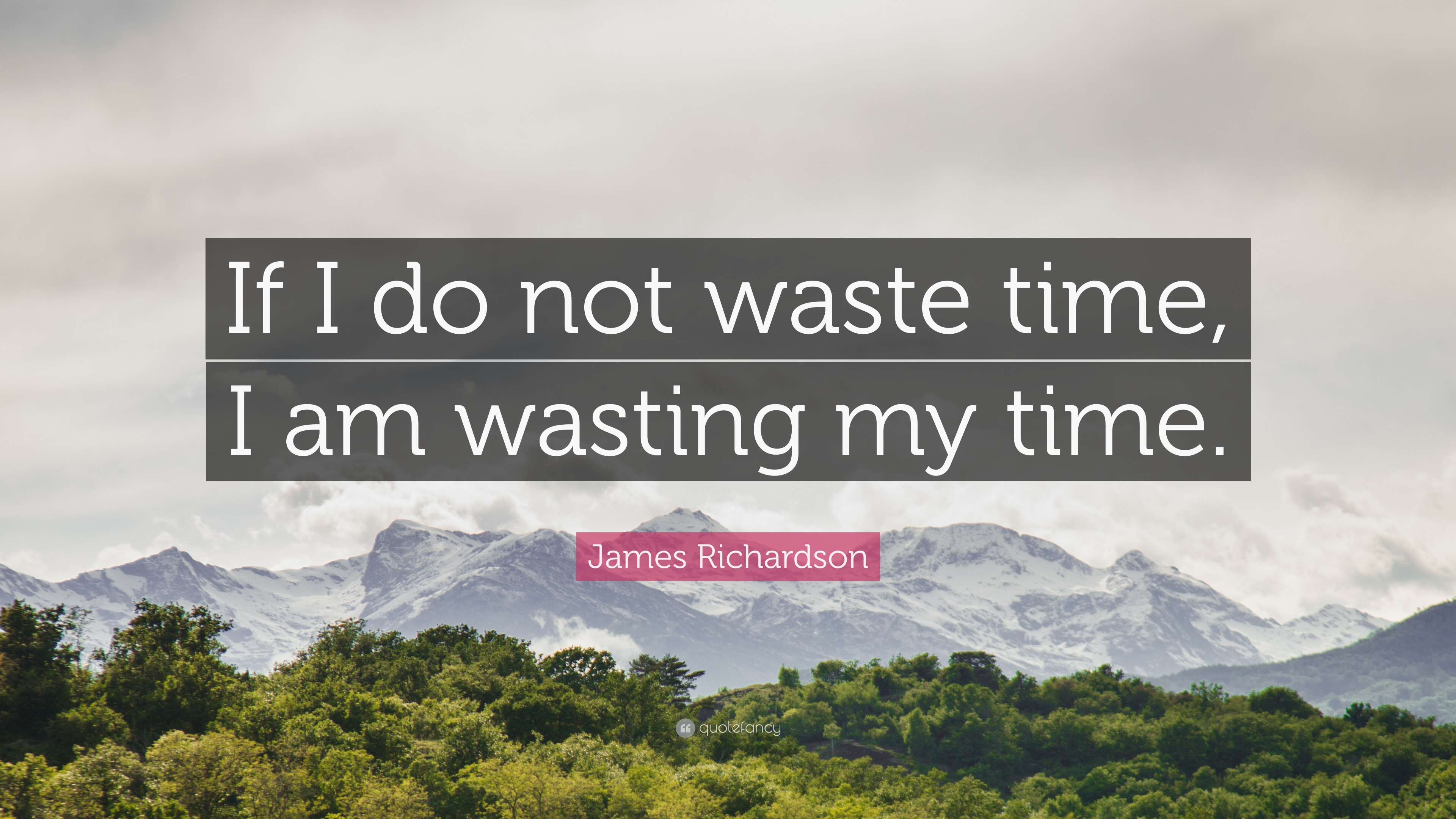 James Richardson Quote If I Do Not Waste Time I Am Wasting My