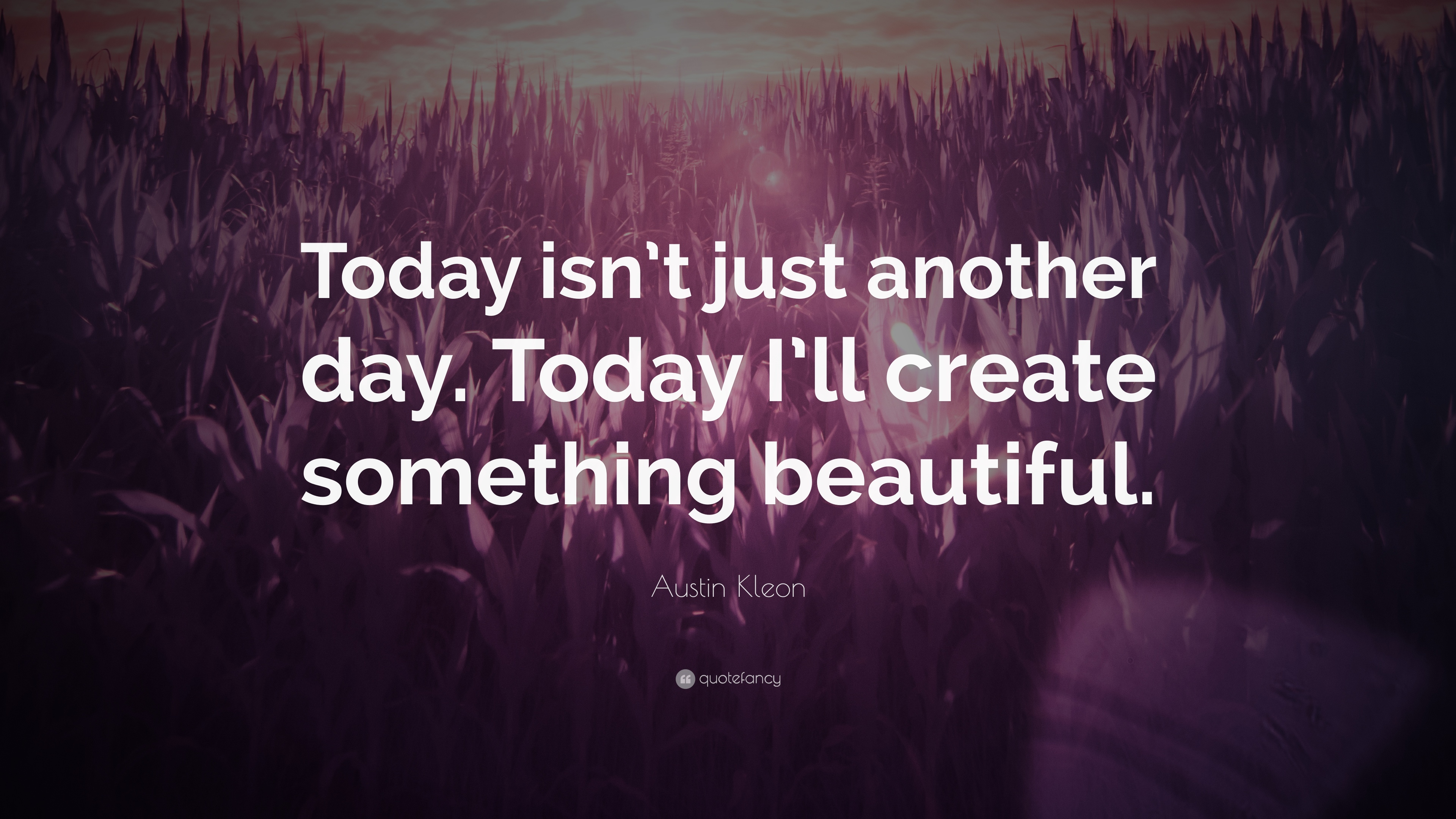 Austin Kleon Quote Today Isnt Just Another Day Today Ill Create