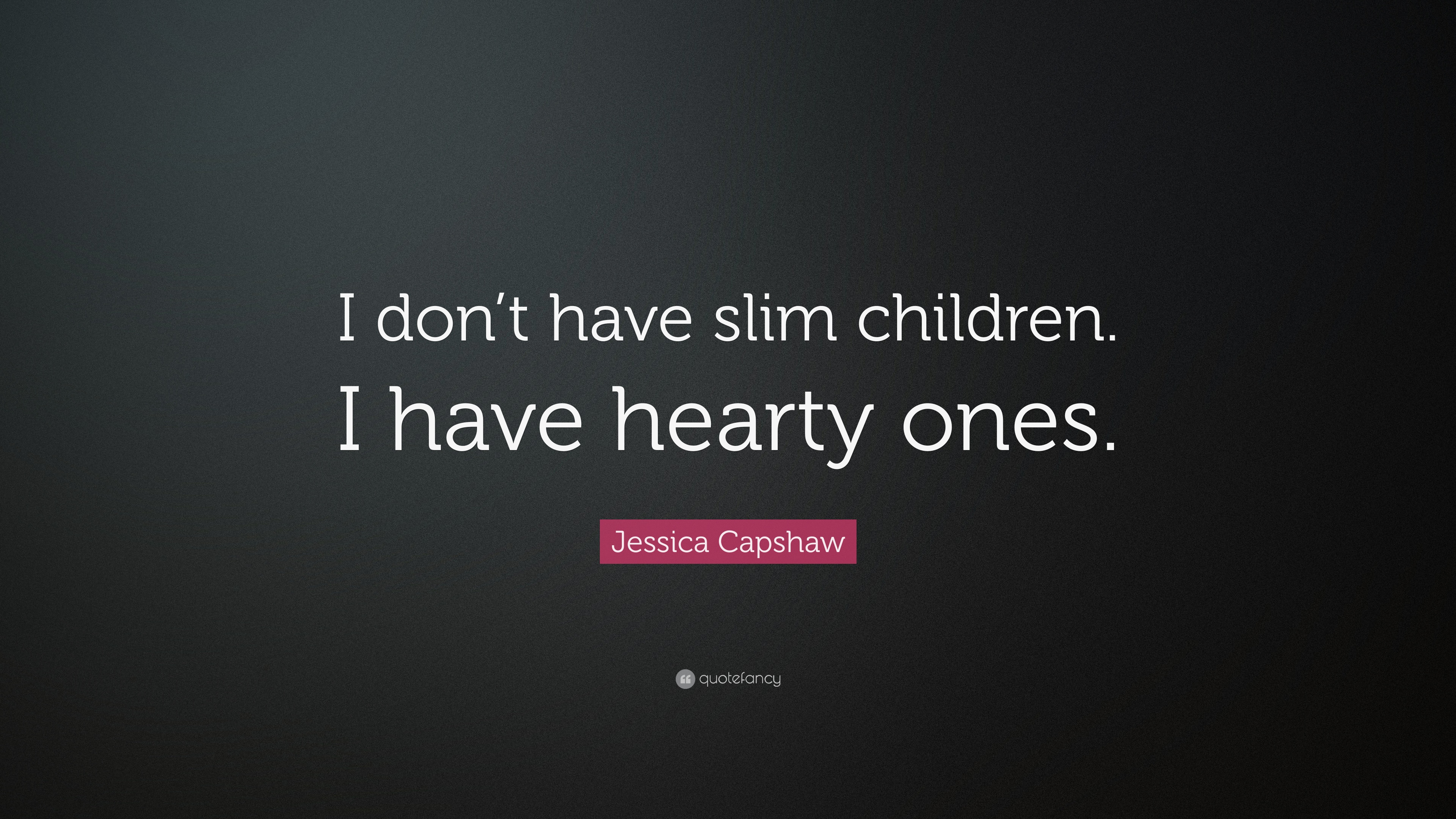 Jessica Capshaw Quote I Dont Have Slim Children I Have