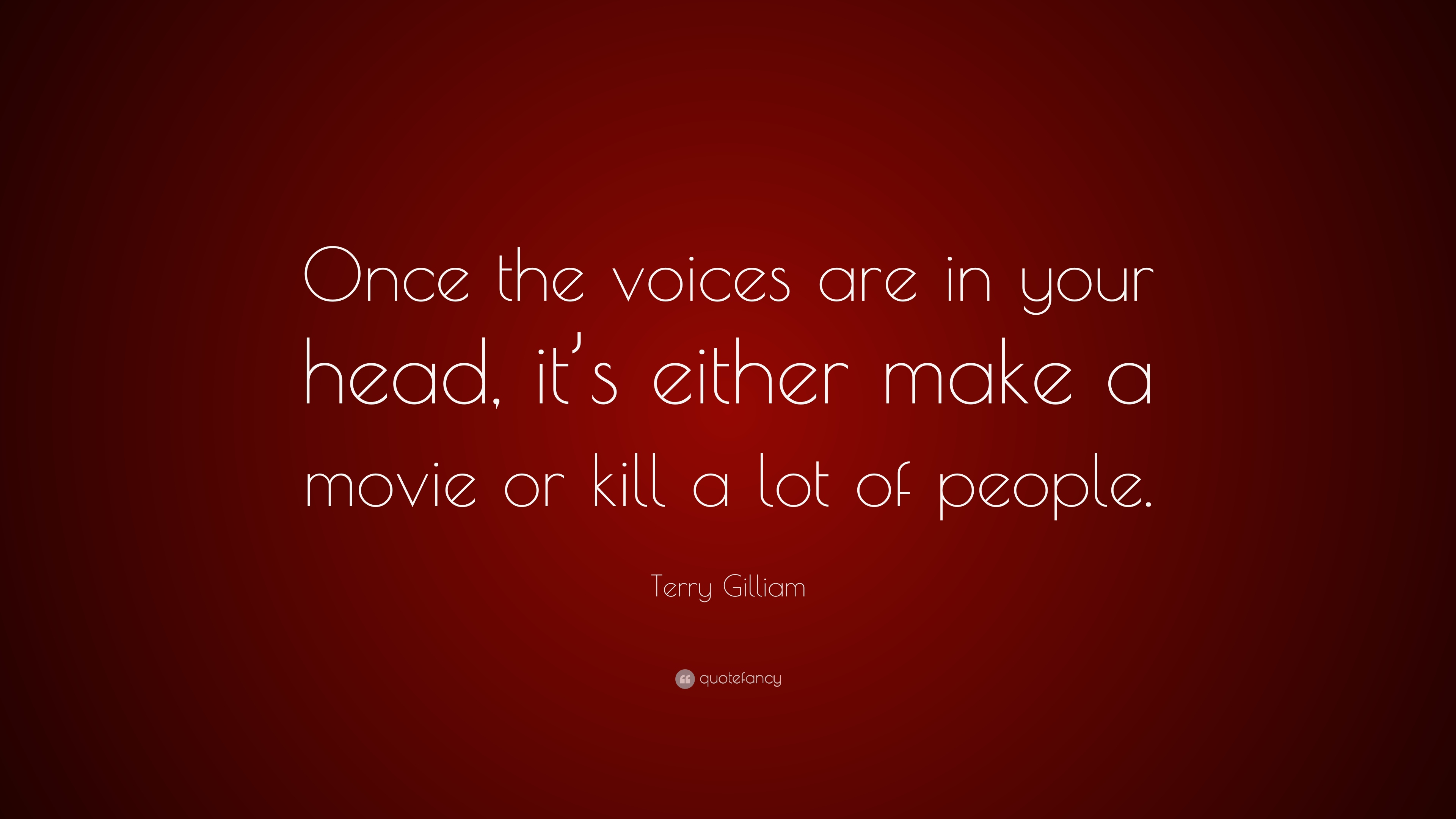 Terry Gilliam Quote Once The Voices Are In Your Head Its Either