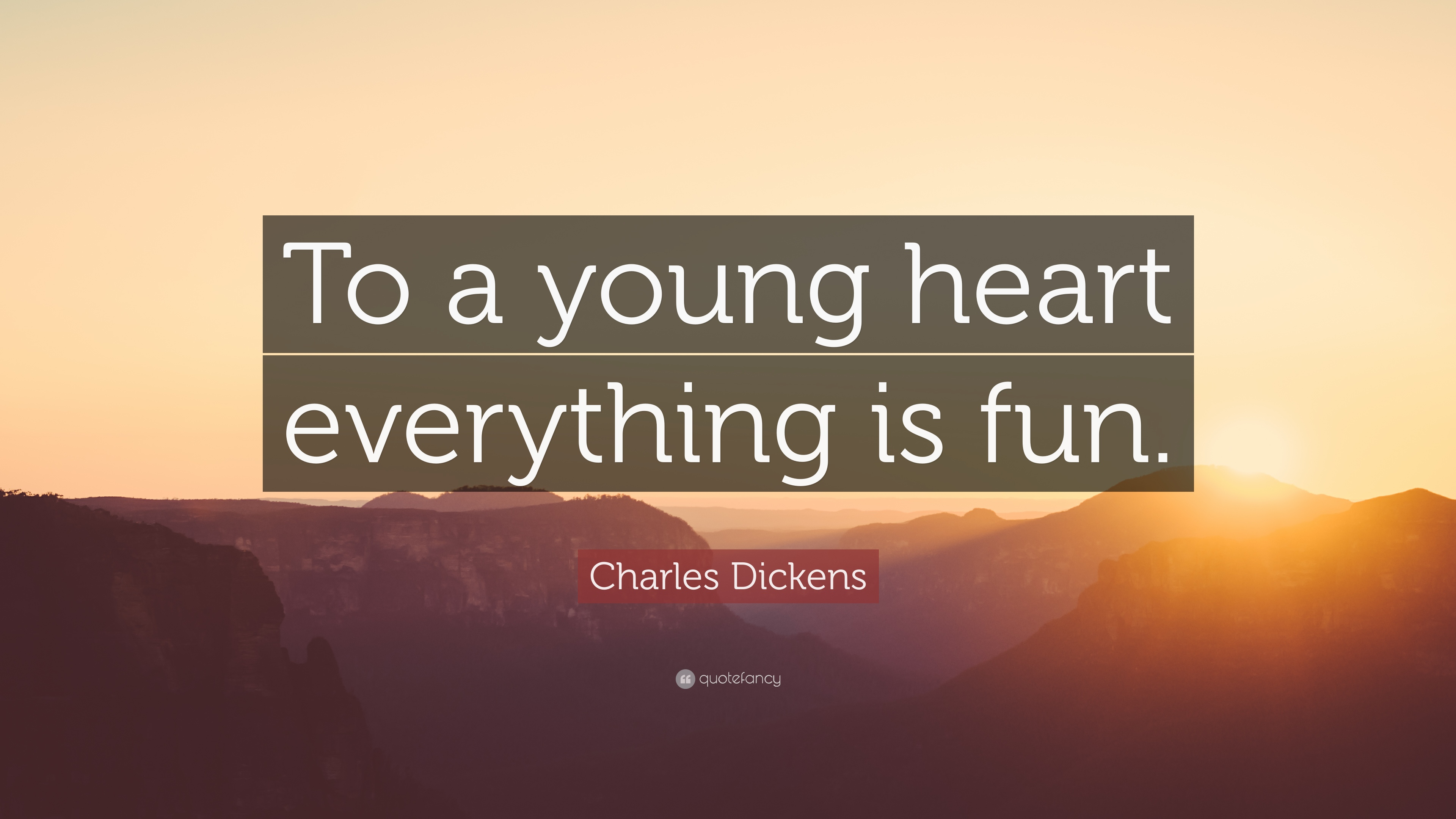 Charles Dickens Quote To A Young Heart Everything Is Fun 12