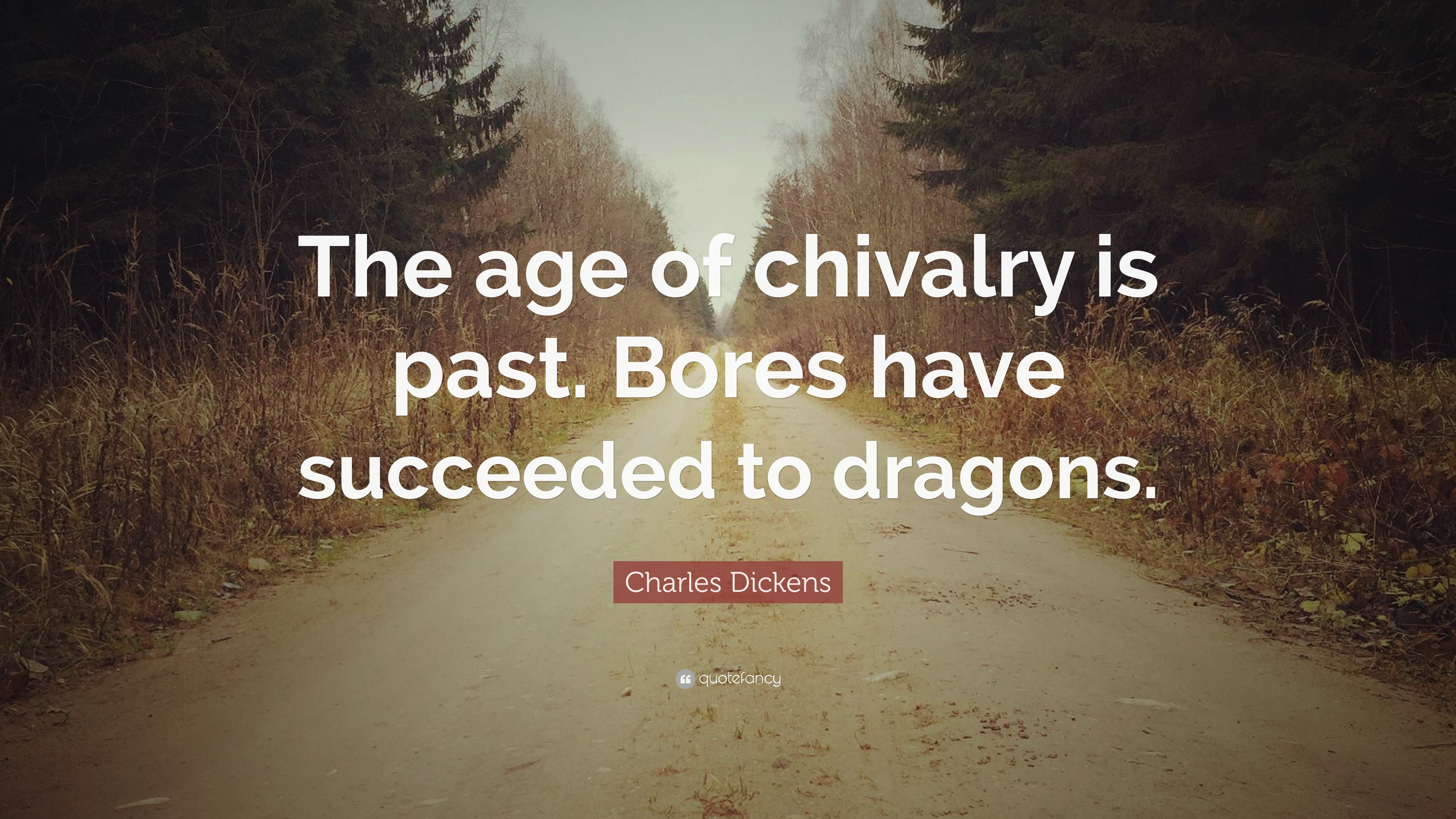 Charles Dickens Quote The Age Of Chivalry Is Past Bores Have