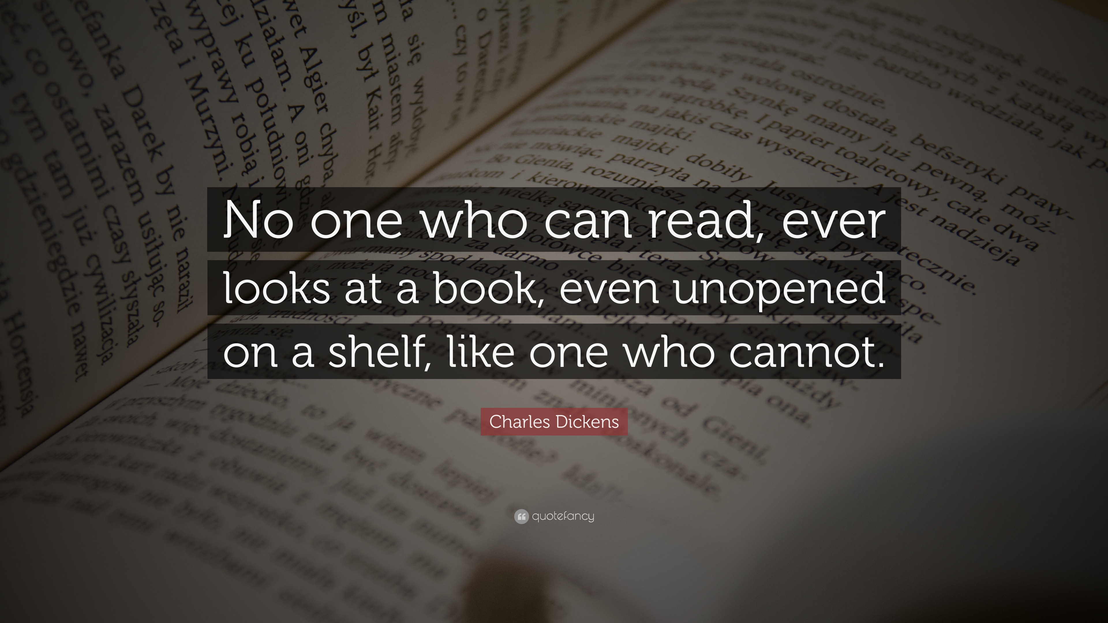 "Charles Dickens Quotes Charles Dickens Quote: ""No one who can read, ever looks at a book  Charles Dickens Quotes"