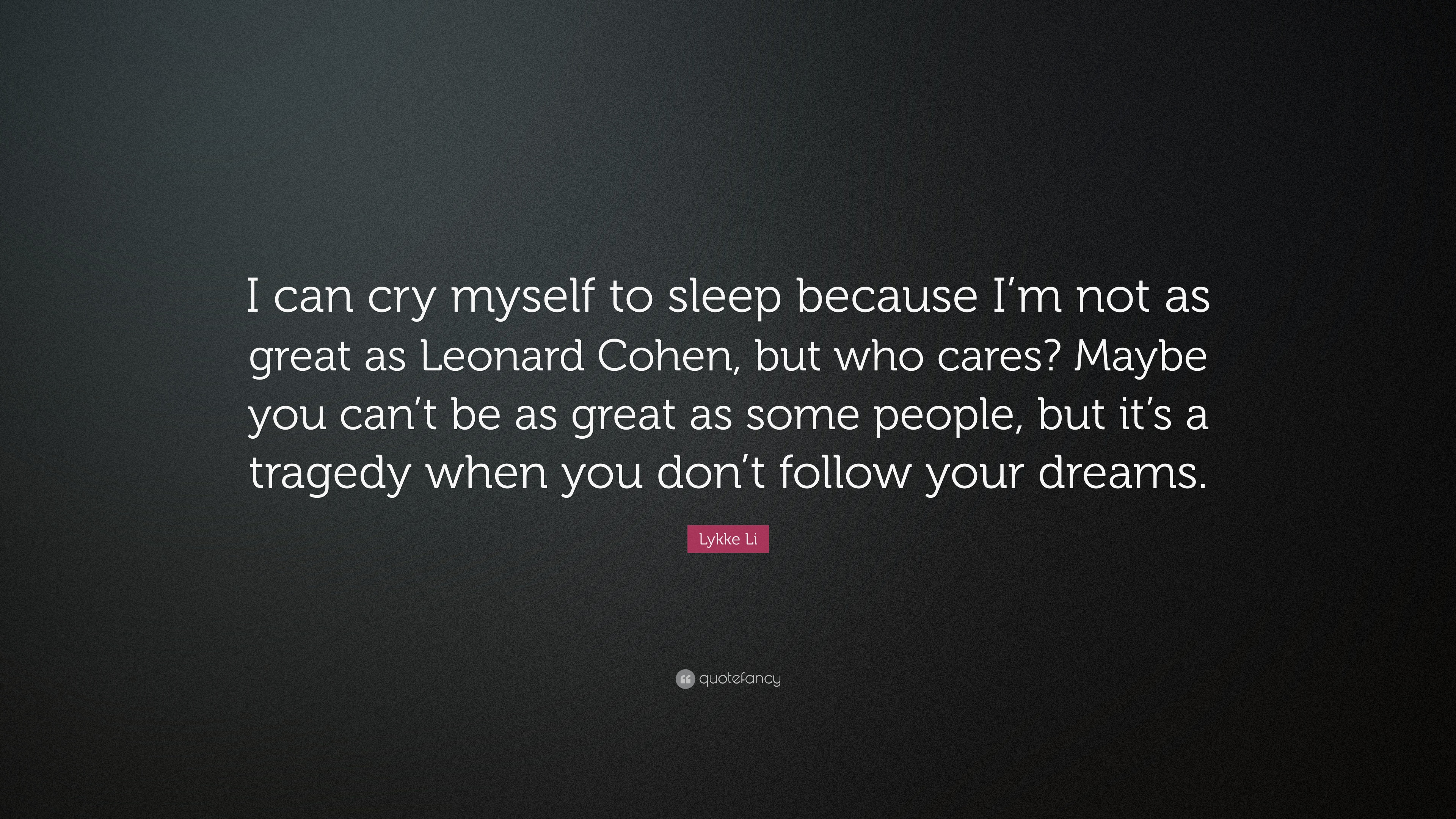 Lykke Li Quote I Can Cry Myself To Sleep Because Im Not As Great