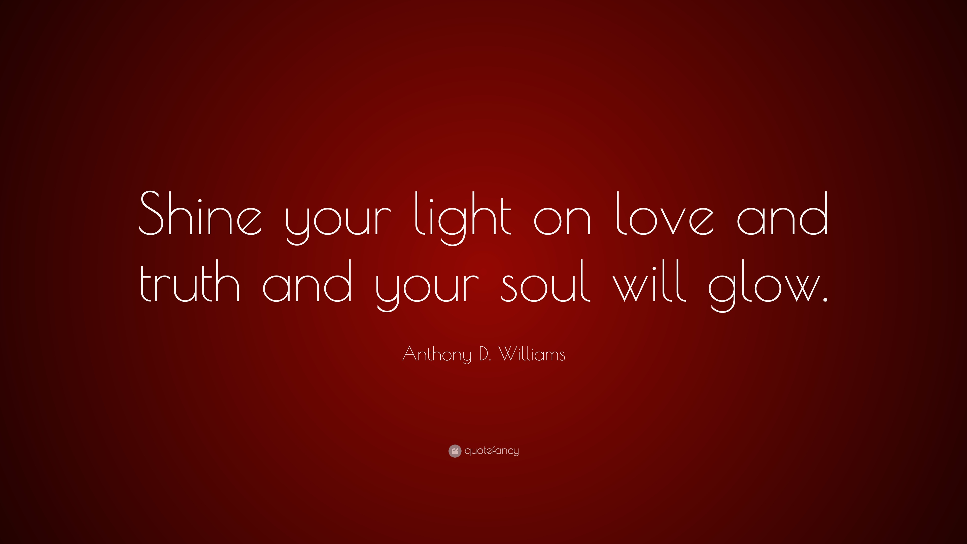 Anthony D Williams Quote Shine Your Light On Love And Truth And