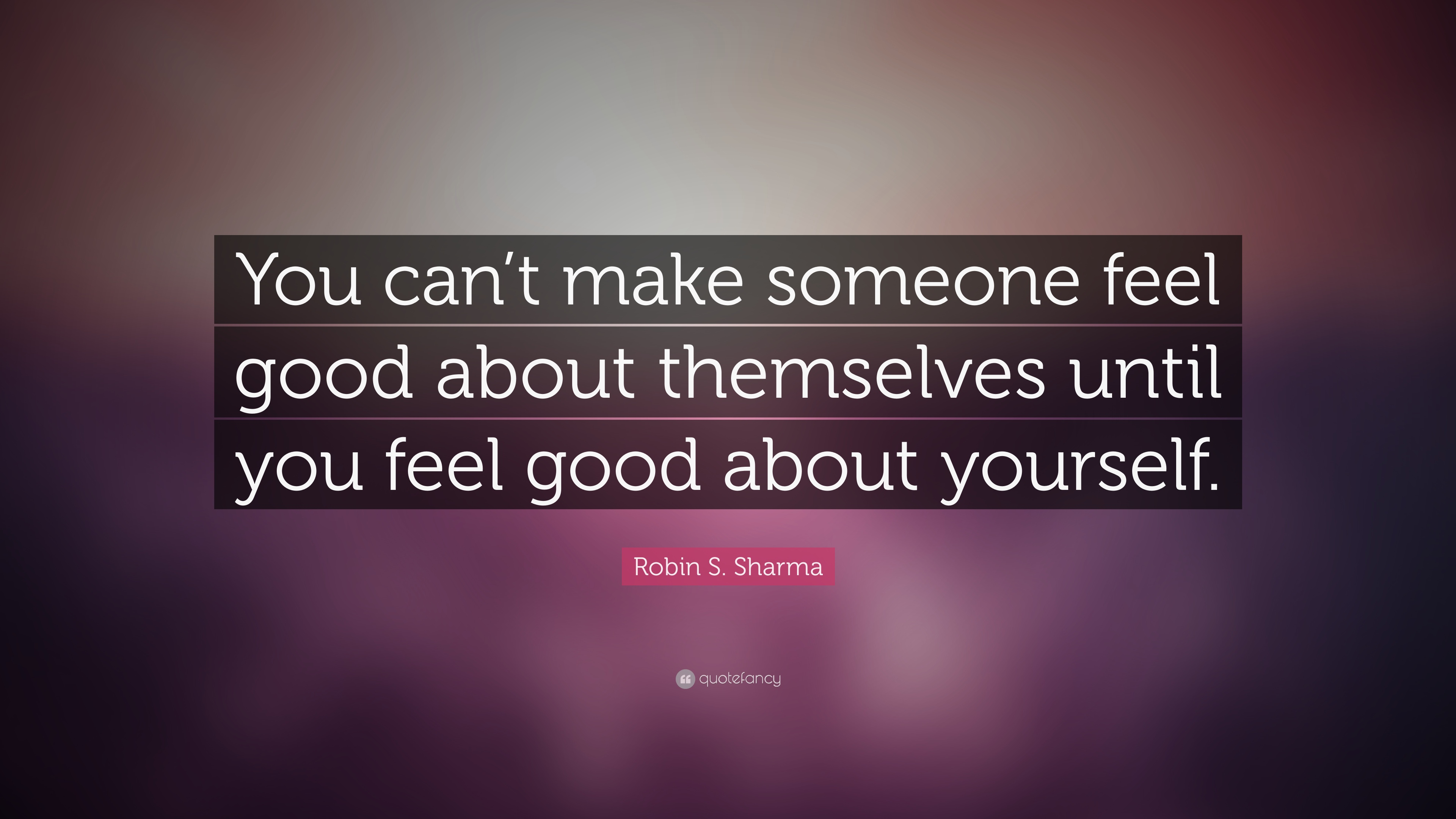 """Robin S. Sharma Quote: """"You Can't Make Someone Feel Good"""
