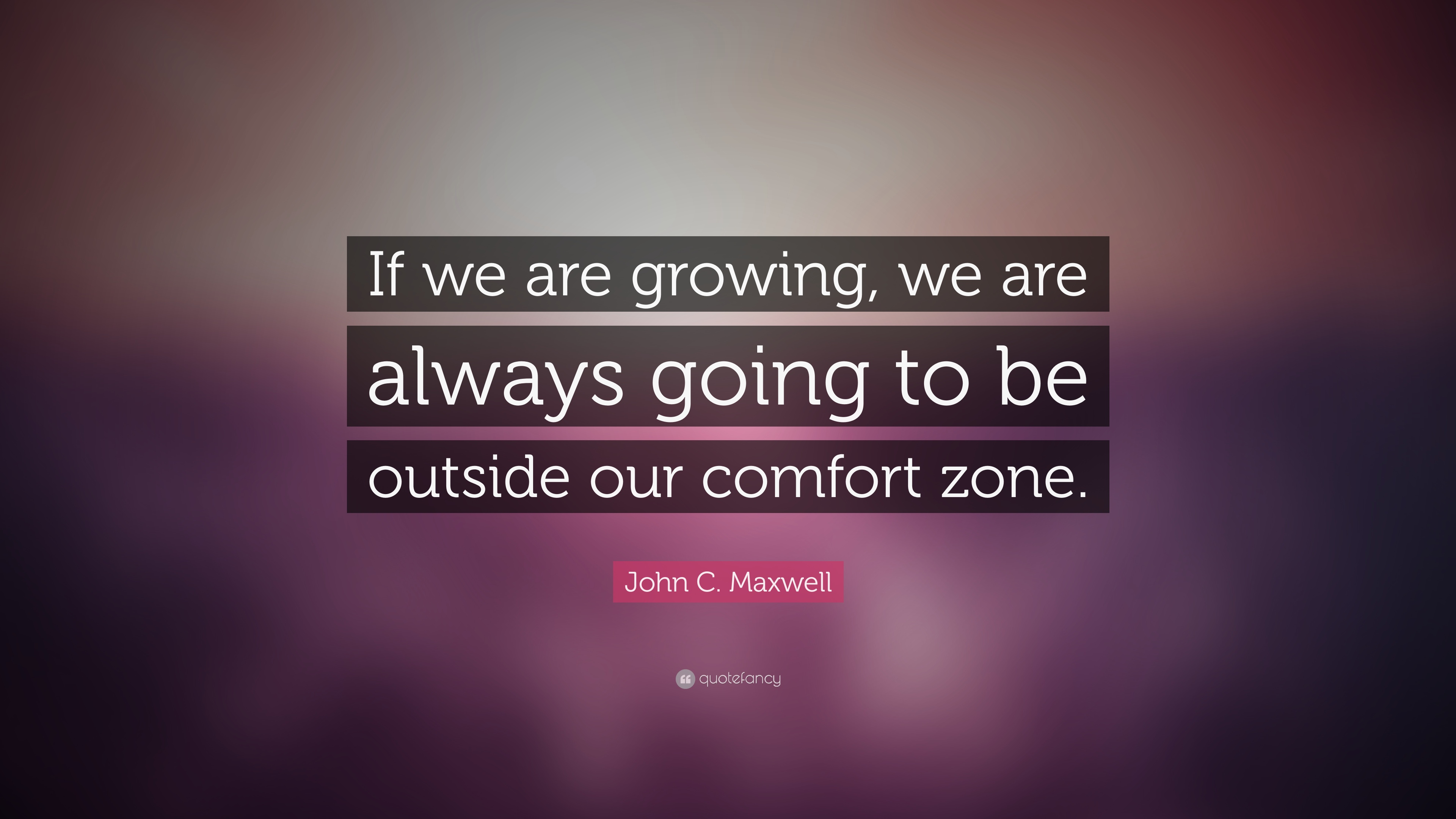 John C Maxwell Quote If We Are Growing We Are Always