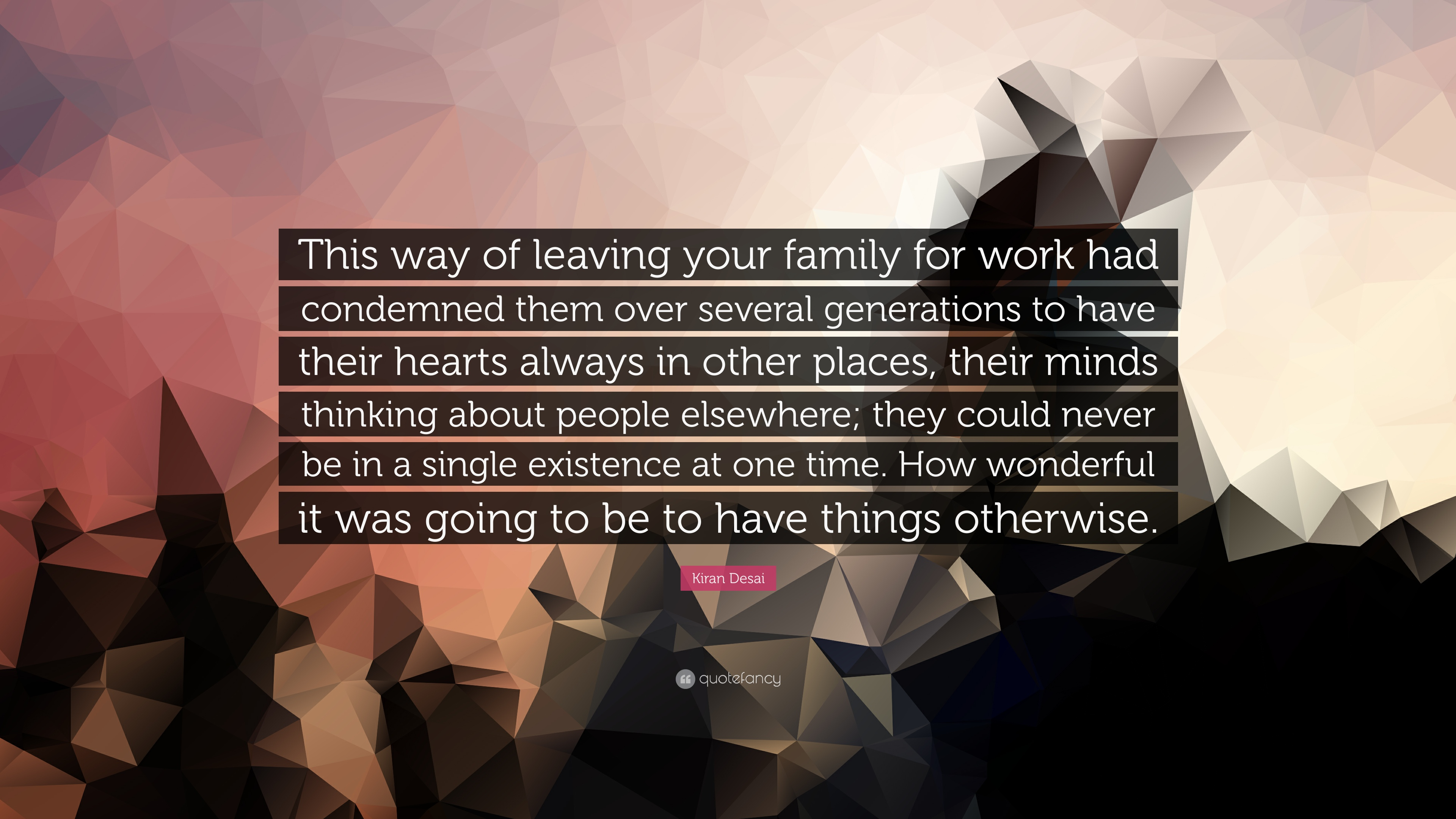 """k desai quote """"this way of leaving your family for work had"""