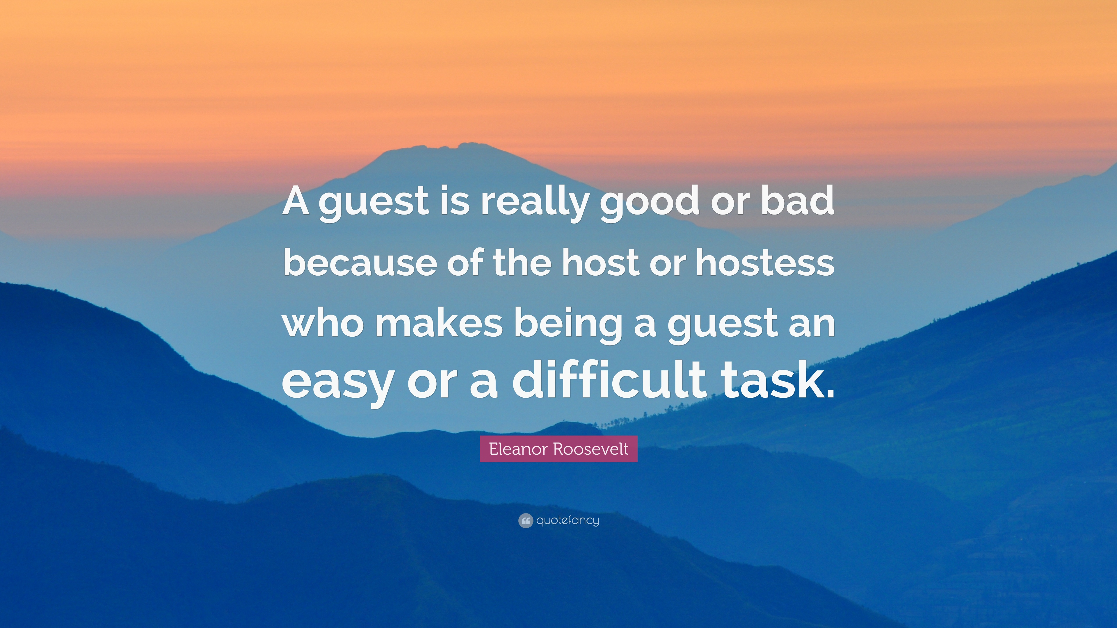 "Eleanor Roosevelt Quote: ""A guest is really good or bad because of"