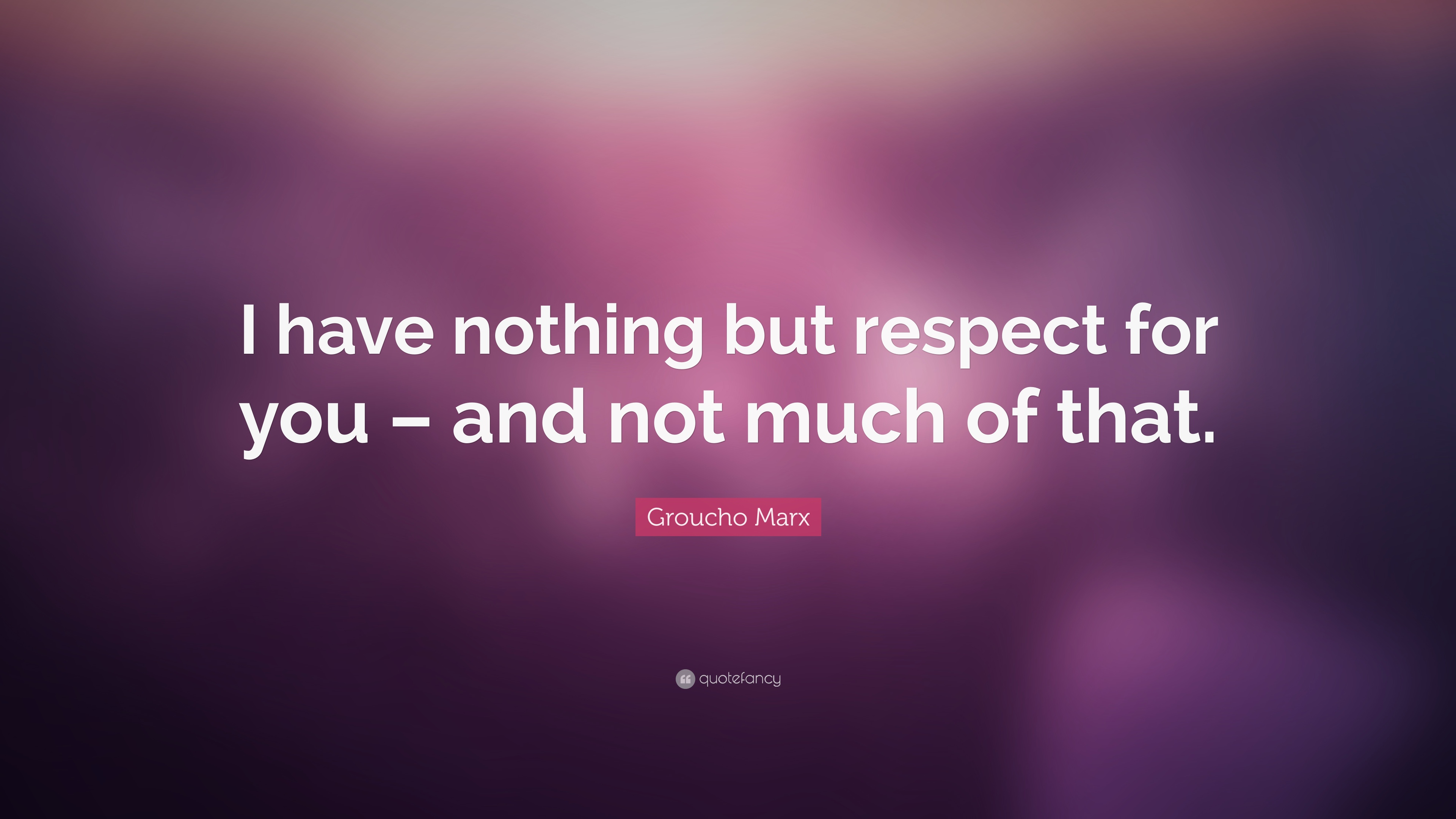 Groucho Marx Quote I Have Nothing But Respect For You And Not