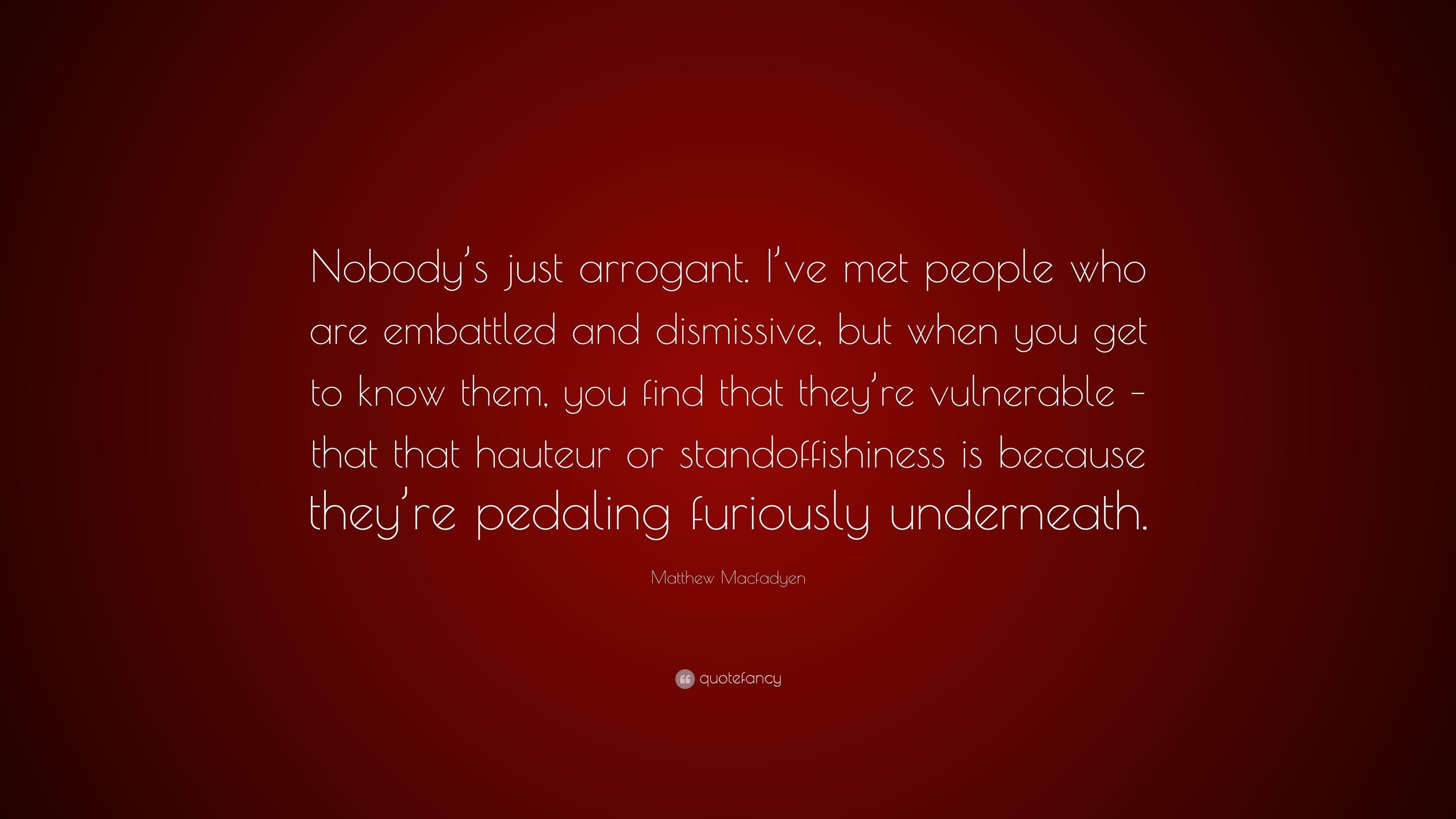 Matthew Macfadyen Quote Nobodys Just Arrogant Ive Met People