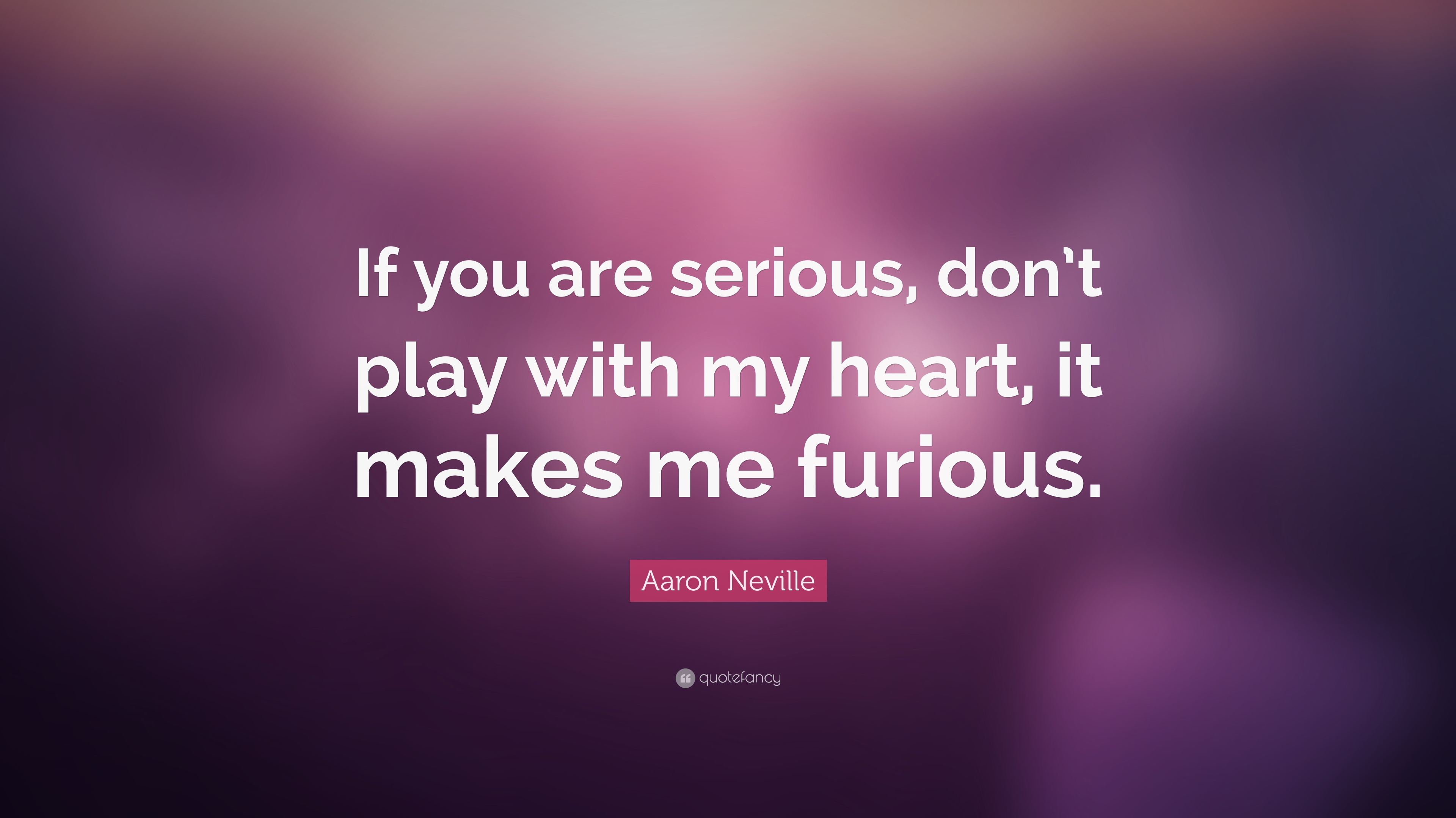 Aaron Neville Quote If You Are Serious Dont Play With My Heart