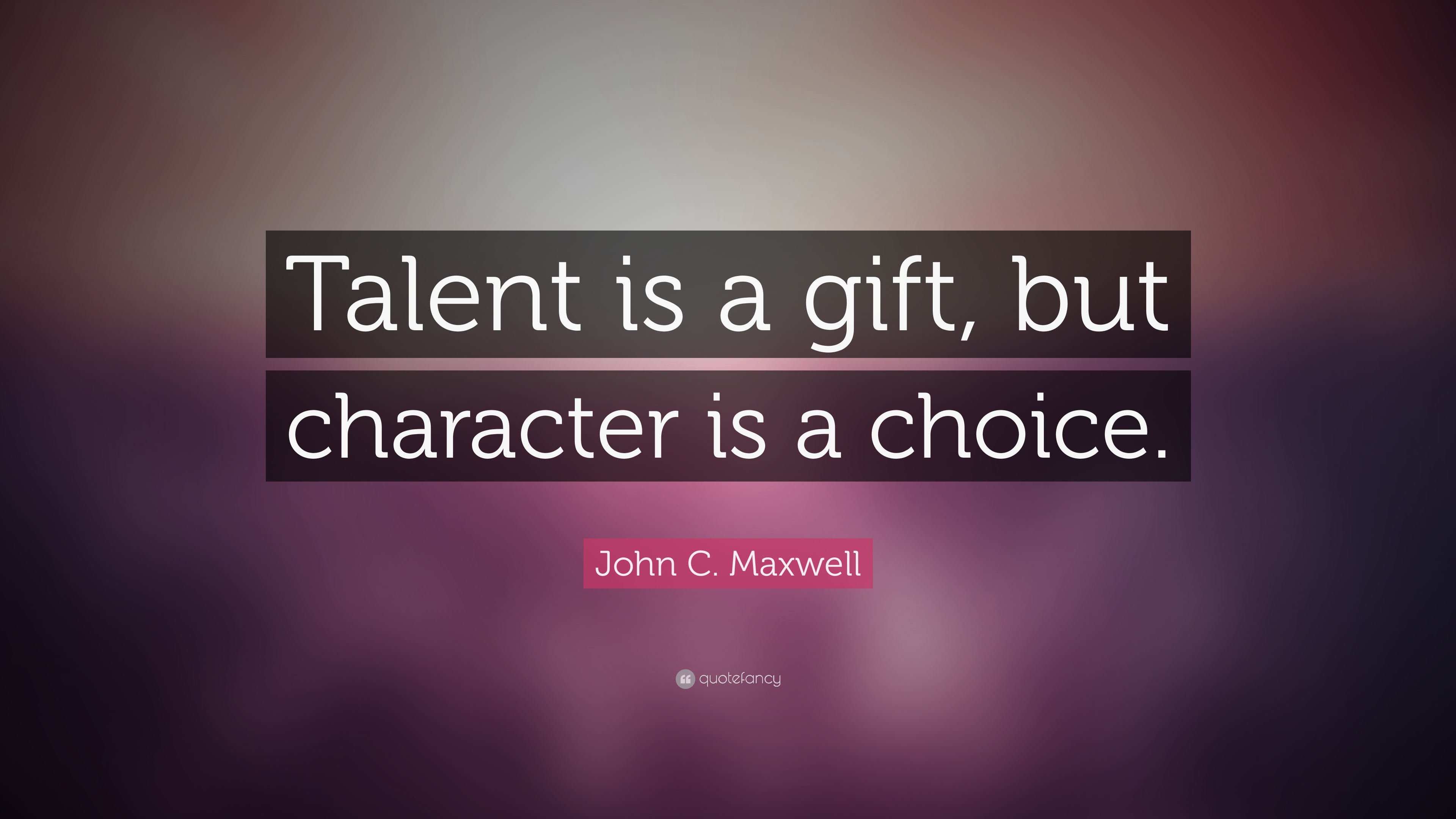 John c maxwell quote talent is a gift but character is a