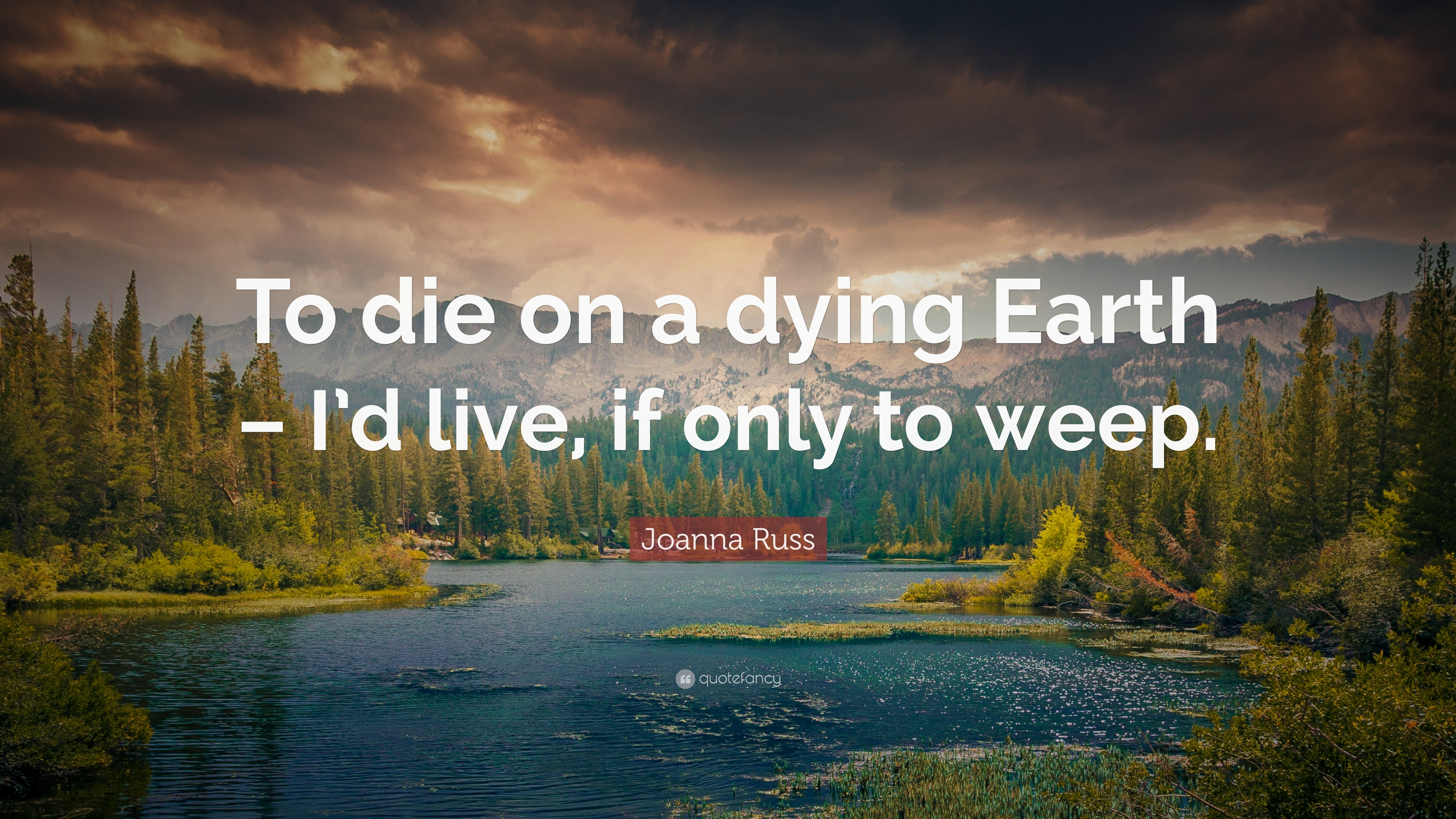 Joanna Russ Quote To Die On A Dying Earth Id Live If Only To