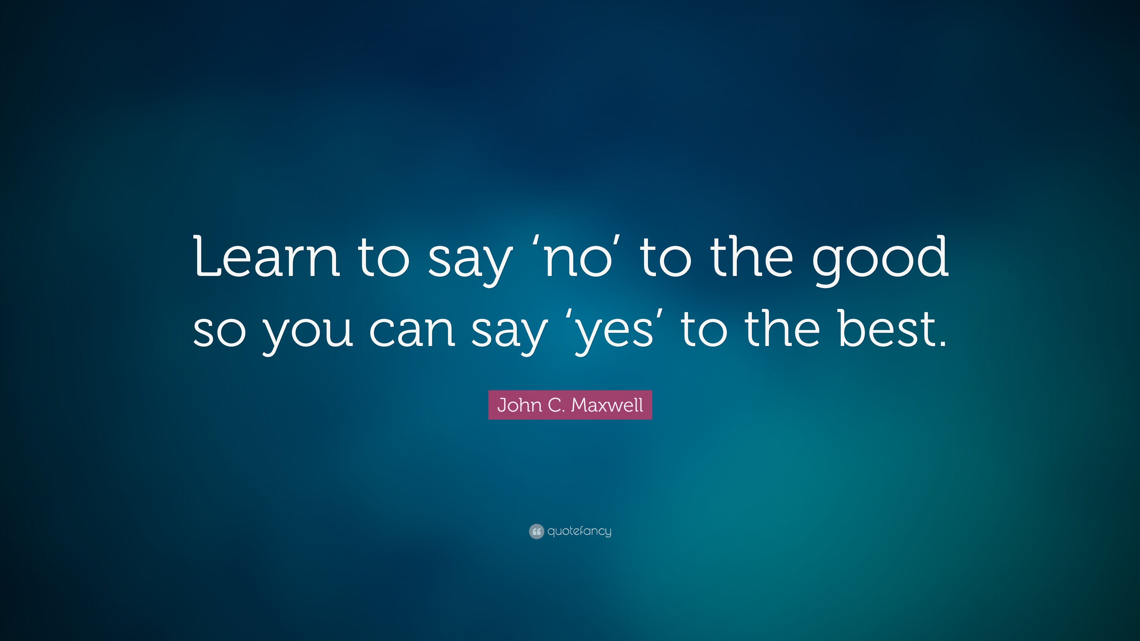 john c maxwell quote learn to say no to the good so you can say