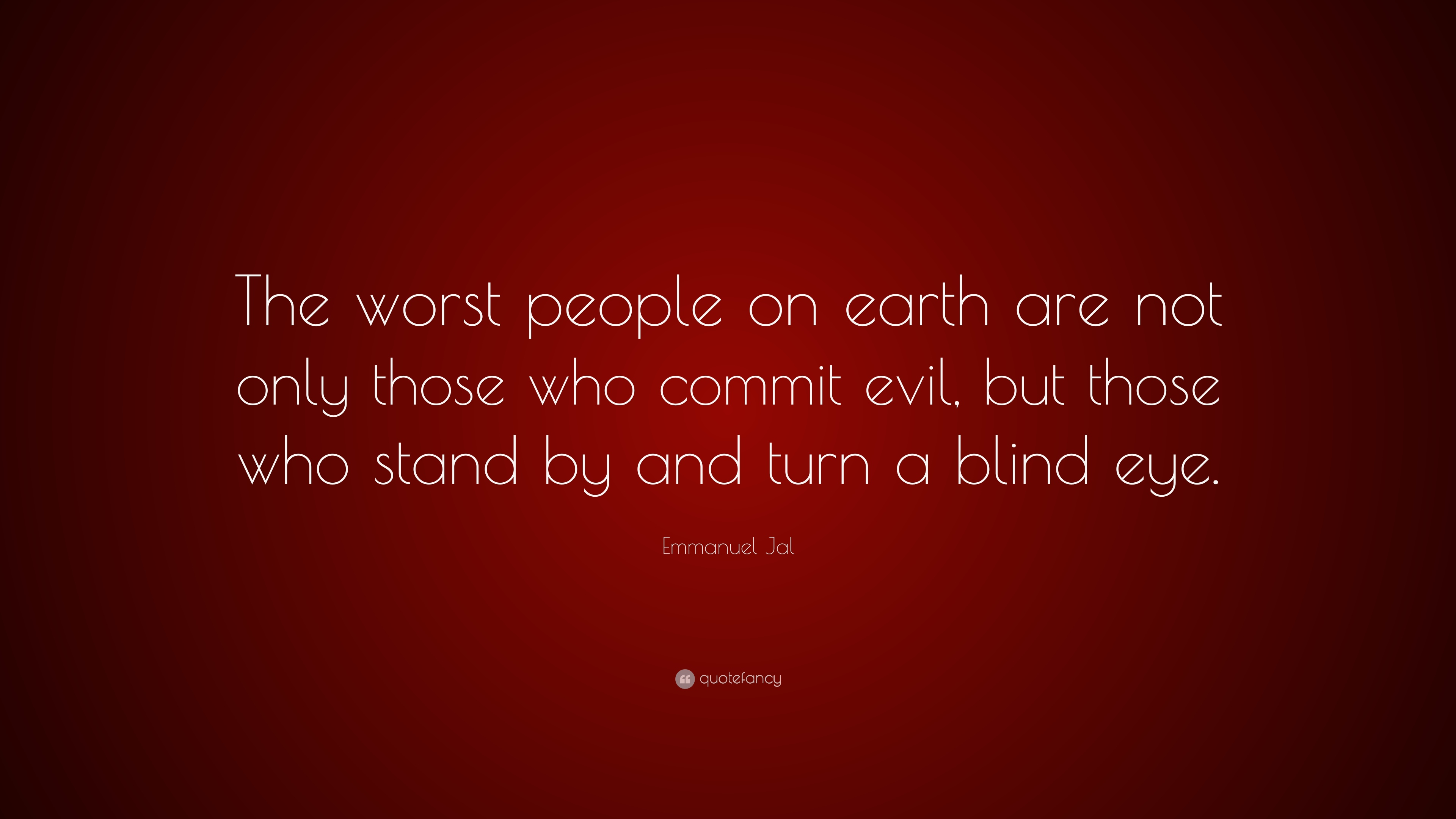Emmanuel Jal Quote The Worst People On Earth Are Not Only Those Who Commit Evil But Those Who Stand By And Turn A Blind Eye 10 Wallpapers Quotefancy