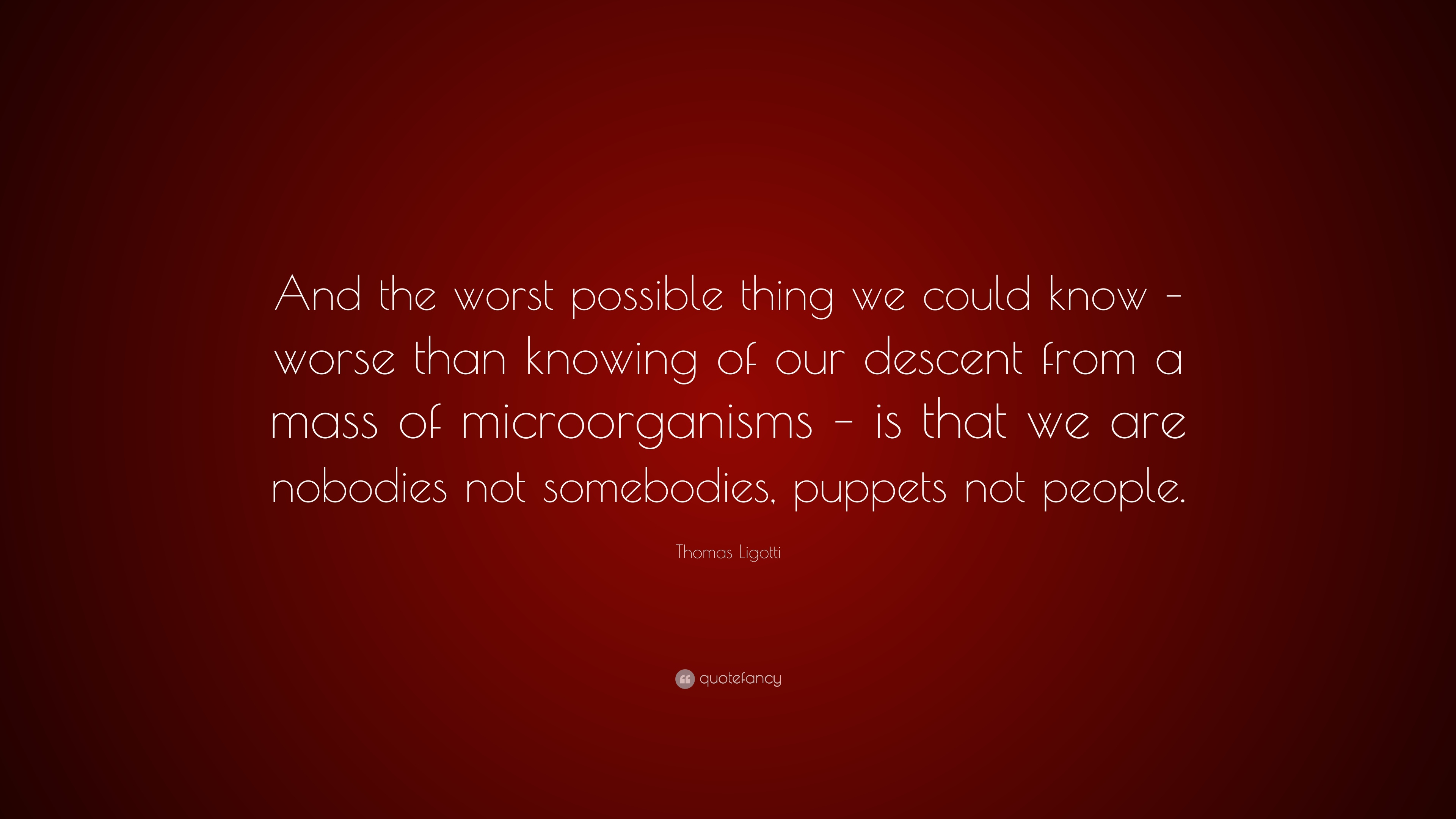 "Thomas Ligotti Quote: ""And the worst possible thing we could know"