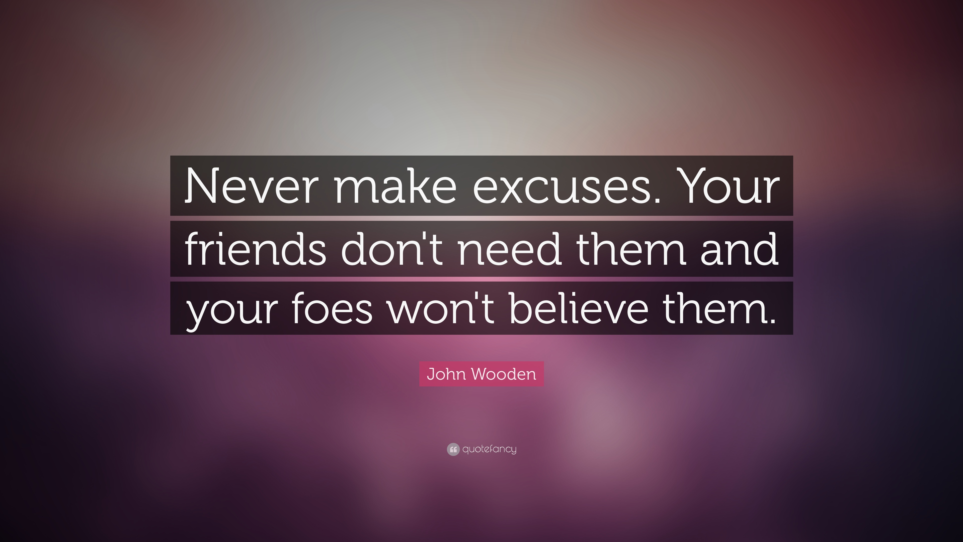 John Wooden Quote Never Make Excuses Your Friends Dont Need Them