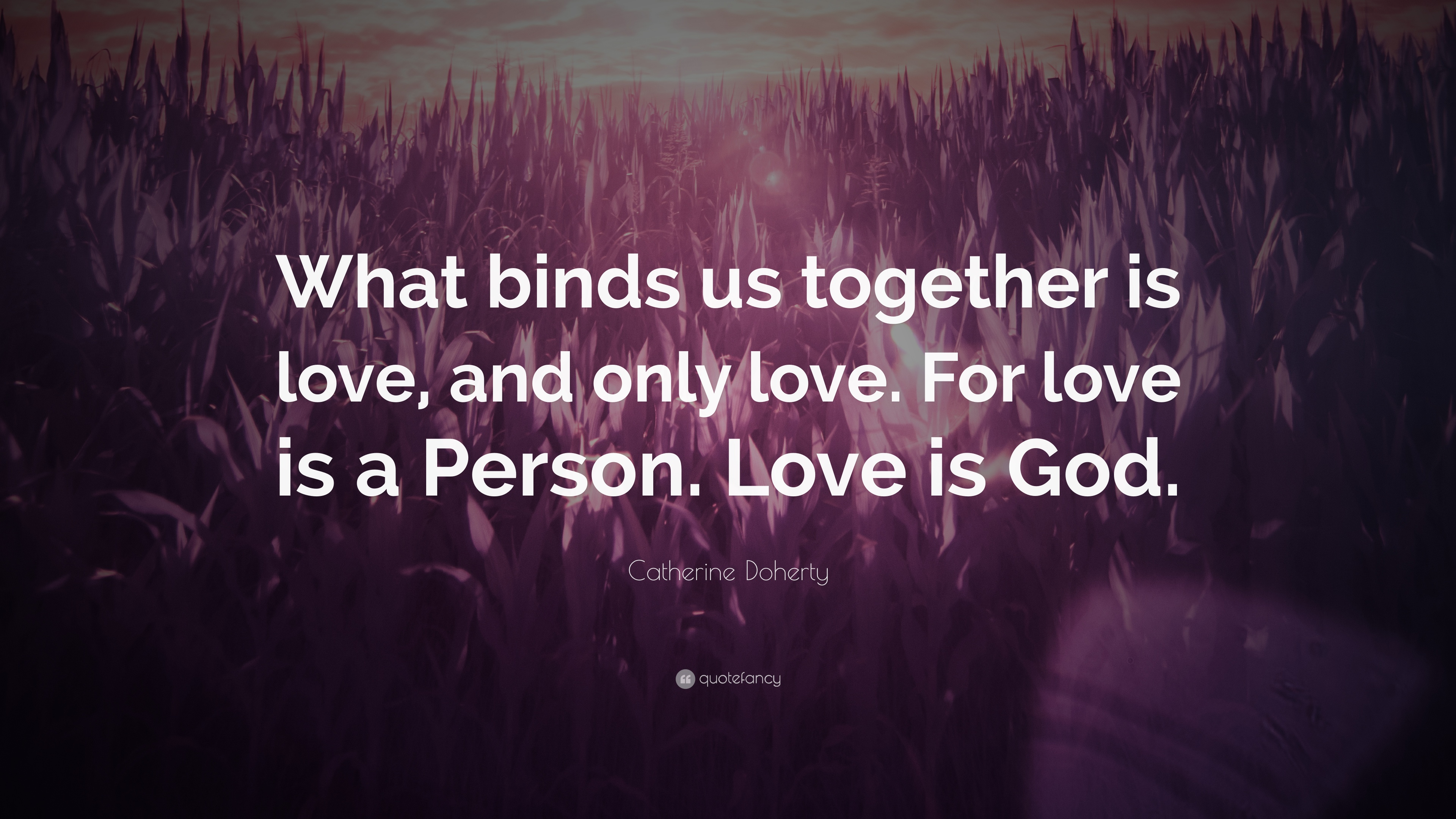 "Catherine Doherty Quote: ""What binds us together is love, and only ..."